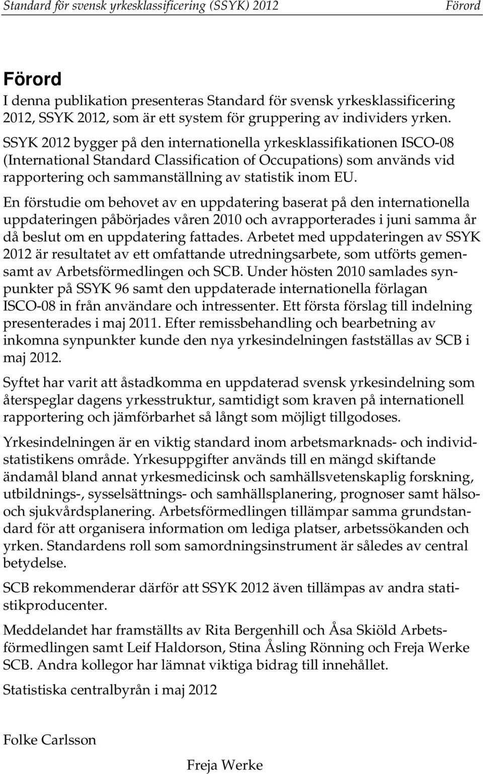 SSYK 2012 bygger på den internationella yrkesklassifikationen ISCO-08 (International Standard Classification of Occupations) som används vid rapportering och sammanställning av statistik inom EU.