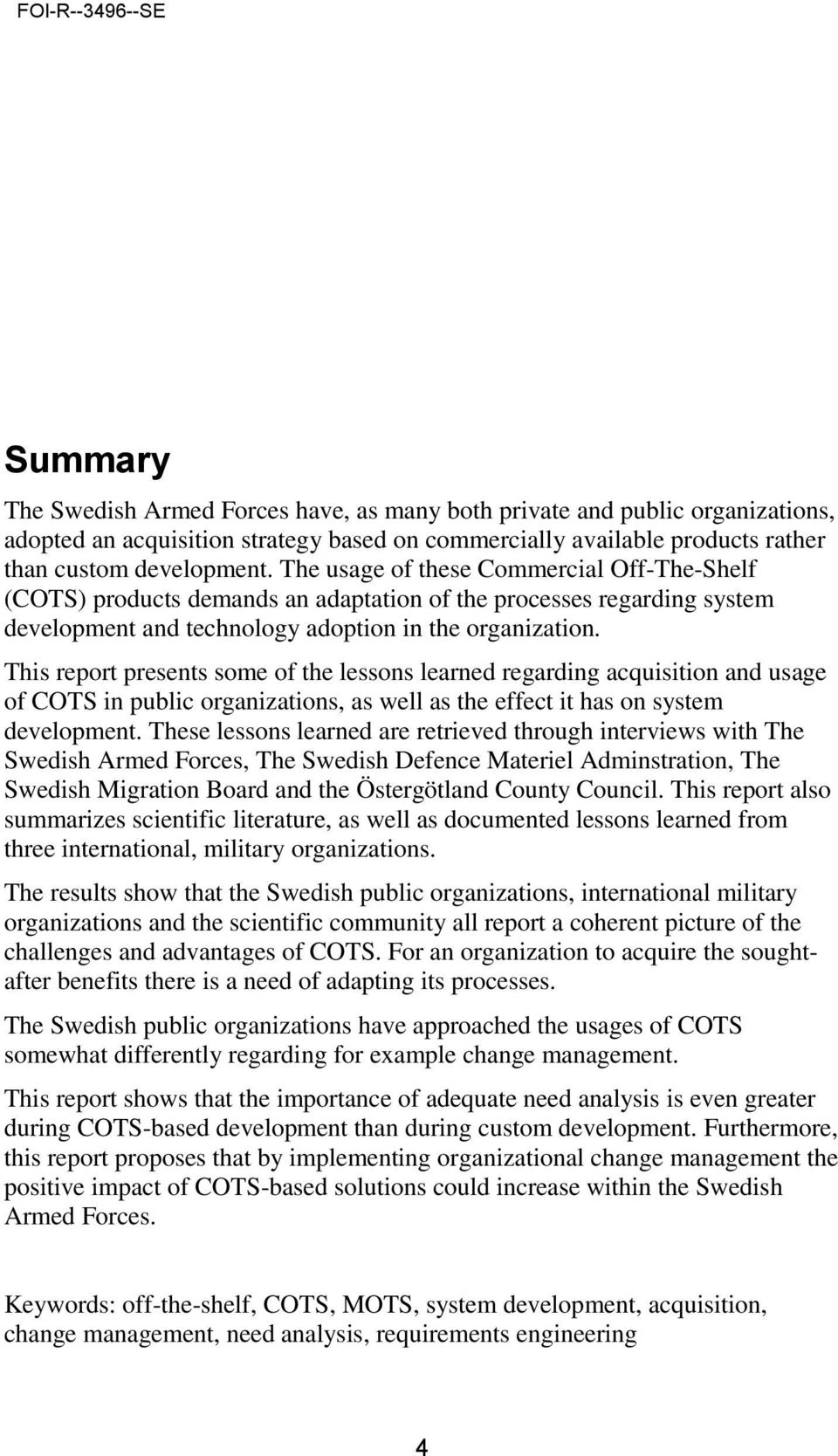 This report presents some of the lessons learned regarding acquisition and usage of COTS in public organizations, as well as the effect it has on system development.