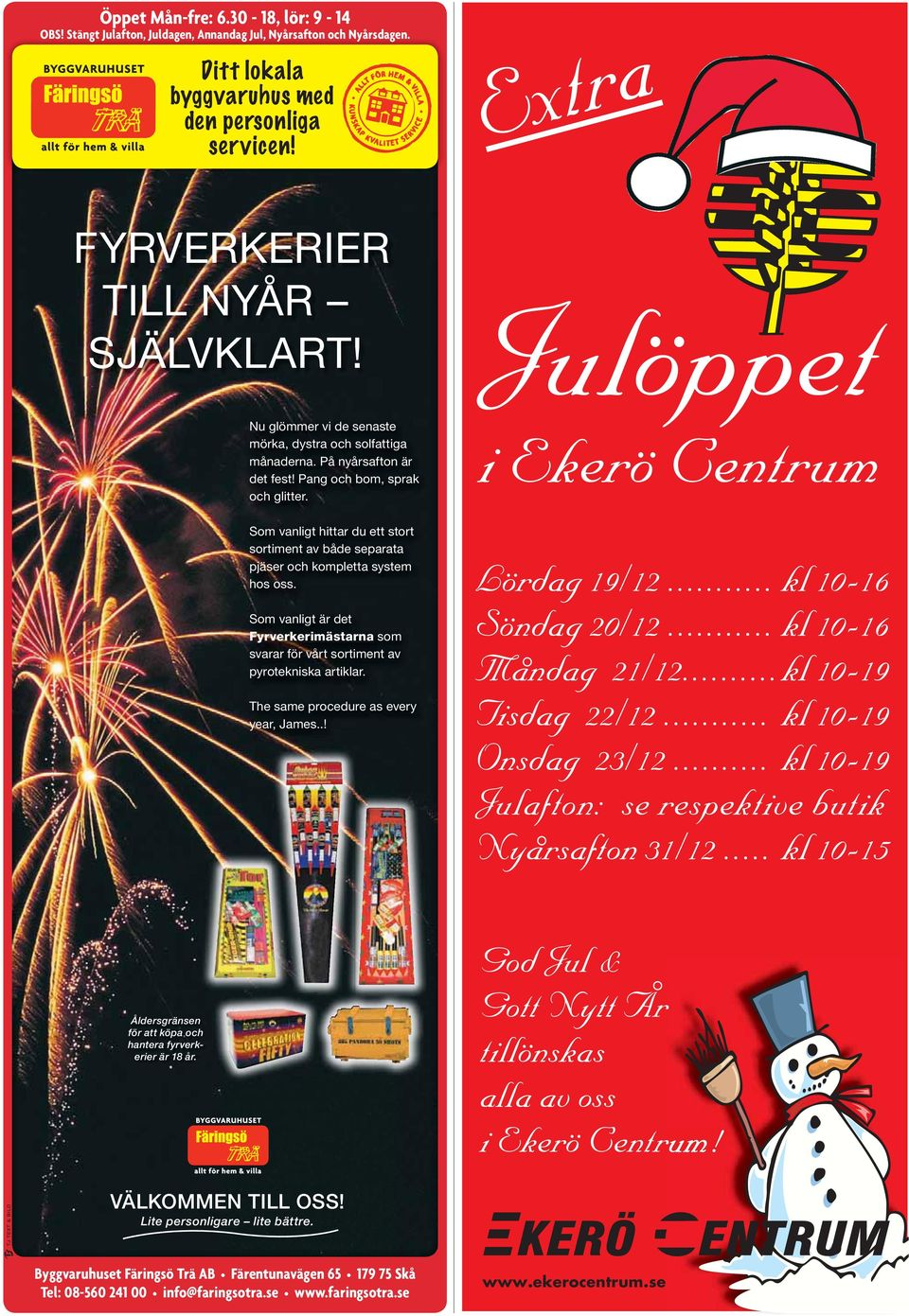 The same procedure as every year, James..! Julöppet i Ekerö Centrum Lördag 19/12... kl 10-16 Söndag 20/12... kl 10-16 Måndag 21/12... kl 10-19 Tisdag 22/12... kl 10-19 Onsdag 23/12.