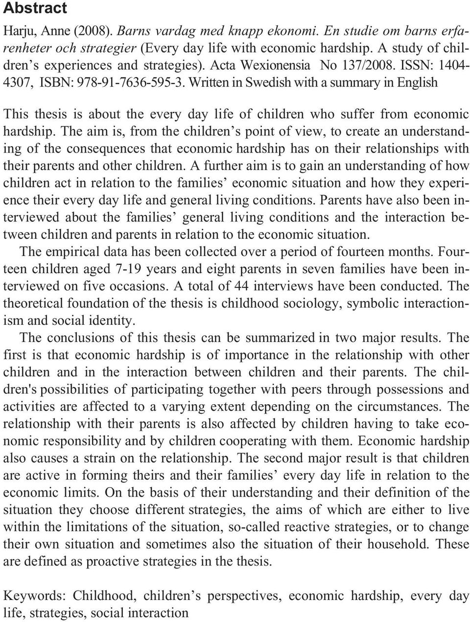 Written in Swedish with a summary in English This thesis is about the every day life of children who suffer from economic hardship.