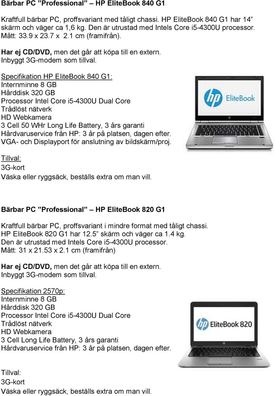 Specifikation HP EliteBook 840 G1: Processor Intel Core i5-4300u Dual Core Trådlöst nätverk HD Webkamera 3 Cell 50 WHr Long Life Battery, 3 års garanti VGA- och Displayport för anslutning av