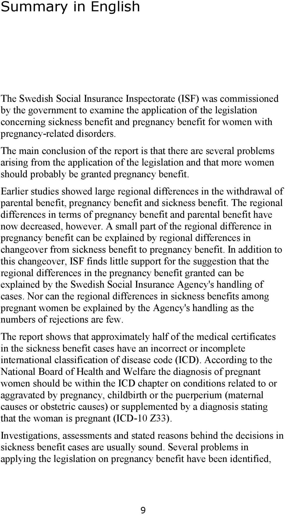 The main conclusion of the report is that there are several problems arising from the application of the legislation and that more women should probably be granted pregnancy benefit.
