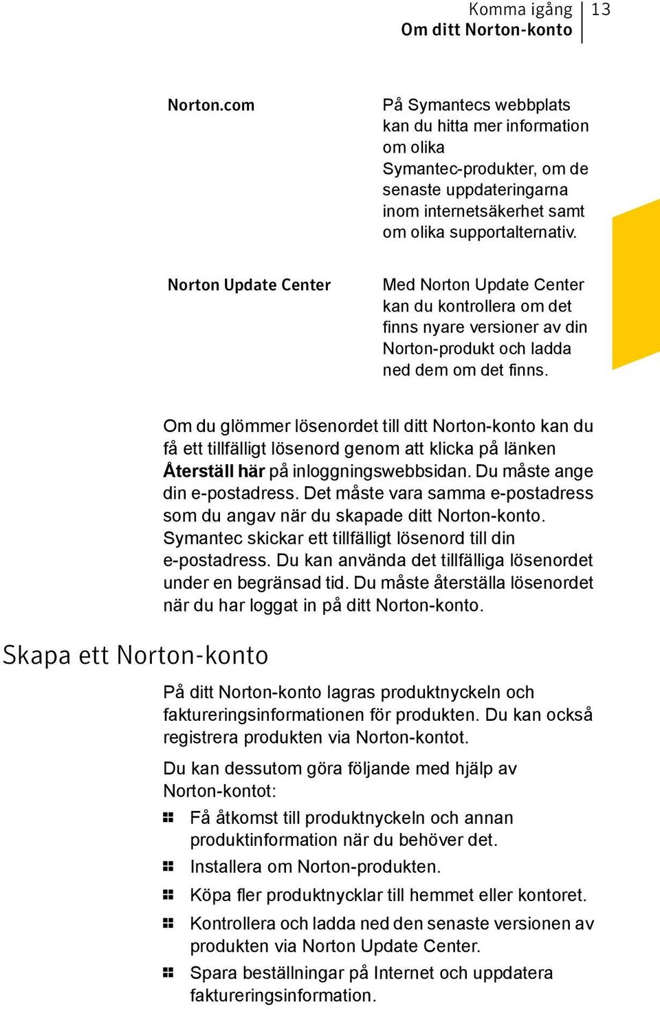 Norton Update Center Med Norton Update Center kan du kontrollera om det finns nyare versioner av din Norton-produkt och ladda ned dem om det finns.