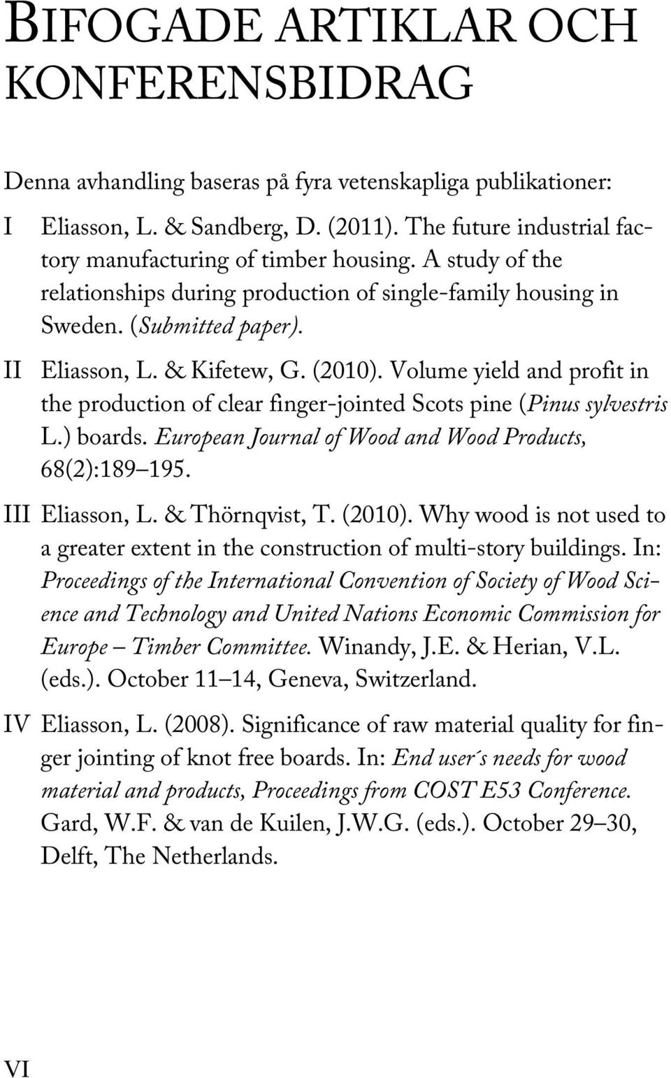 Volume yield and profit in the production of clear finger-jointed Scots pine (Pinus sylvestris L.) boards. European Journal of Wood and Wood Products, 68(2):189 195. III Eliasson, L. & Thörnqvist, T.