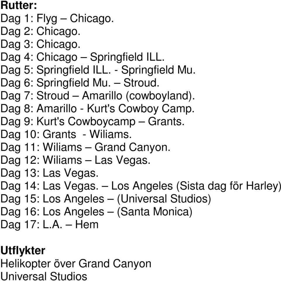 Dag 10: Grants - Wiliams. Dag 11: Wiliams Grand Canyon. Dag 12: Wiliams Las Vegas. Dag 13: Las Vegas. Dag 14: Las Vegas.