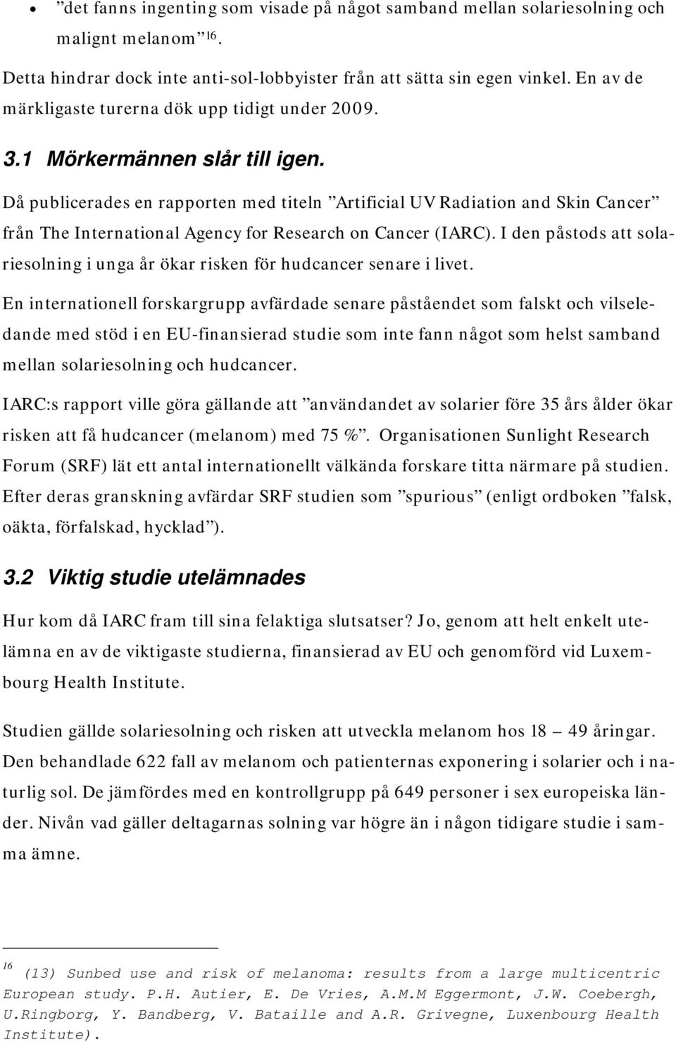 Då publicerades en rapporten med titeln Artificial UV Radiation and Skin Cancer från The International Agency for Research on Cancer (IARC).