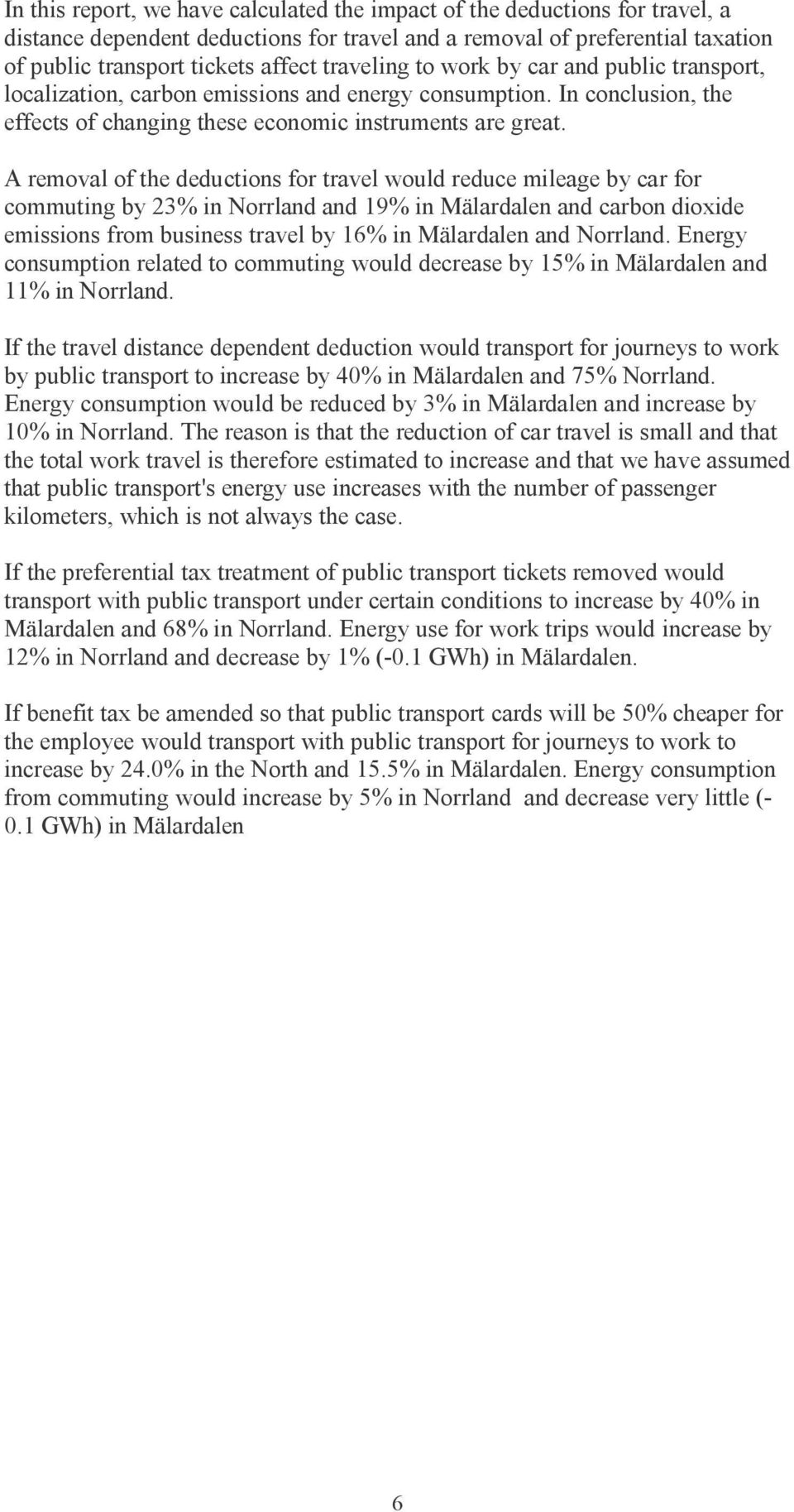 A removal of the deductions for travel would reduce mileage by car for commuting by 23% in Norrland and 19% in Mälardalen and carbon dioxide emissions from business travel by 16% in Mälardalen and