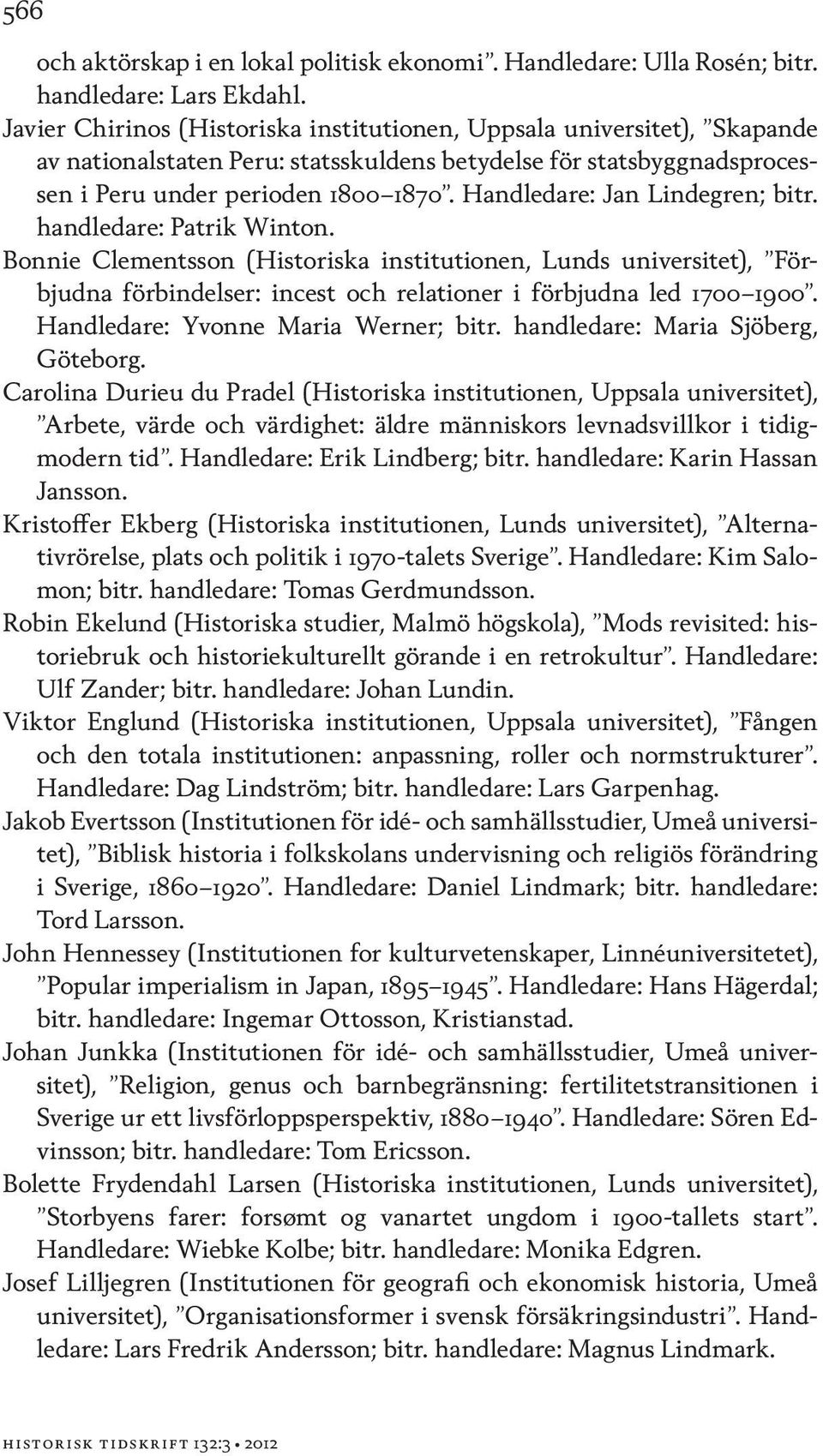 Handledare: Jan Lindegren; bitr. handledare: Patrik Winton. Bonnie Clementsson (Historiska institutionen, Lunds universitet), Förbjudna förbindelser: incest och relationer i förbjudna led 1700 1900.