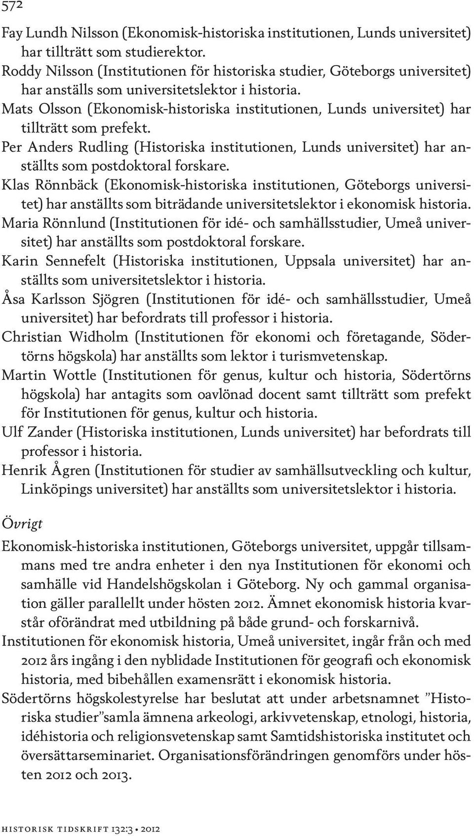Mats Olsson (Ekonomisk-historiska institutionen, Lunds universitet) har tillträtt som prefekt. Per Anders Rudling (Historiska institutionen, Lunds universitet) har anställts som postdoktoral forskare.