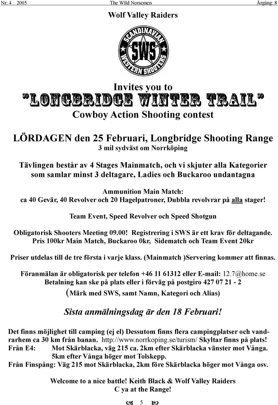 stager! Team Event, Speed Revolver och Speed Shotgun Obligatorisk Shooters Meeting 09.00! Registrering i SWS är ett krav för deltagande.