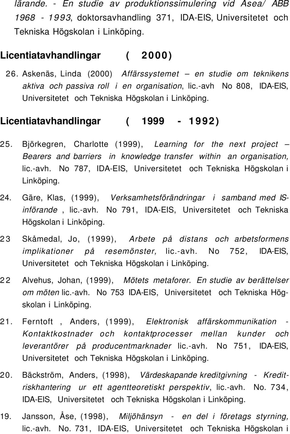 Licentiatavhandlingar ( 1999-1992) 25. Björkegren, Charlotte (1999), Learning for the next project Bearers and barriers in knowledge transfer within an organisation, lic.-avh.
