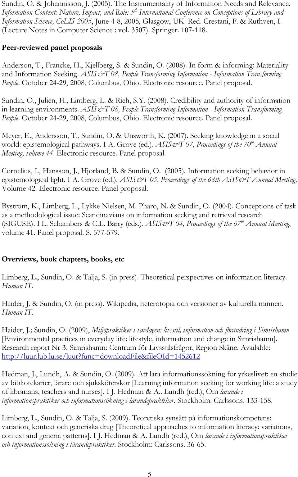 (Lecture Notes in Computer Science ; vol. 3507). Springer. 107-118. Peer-reviewed panel proposals Anderson, T., Francke, H., Kjellberg, S. & Sundin, O. (2008).