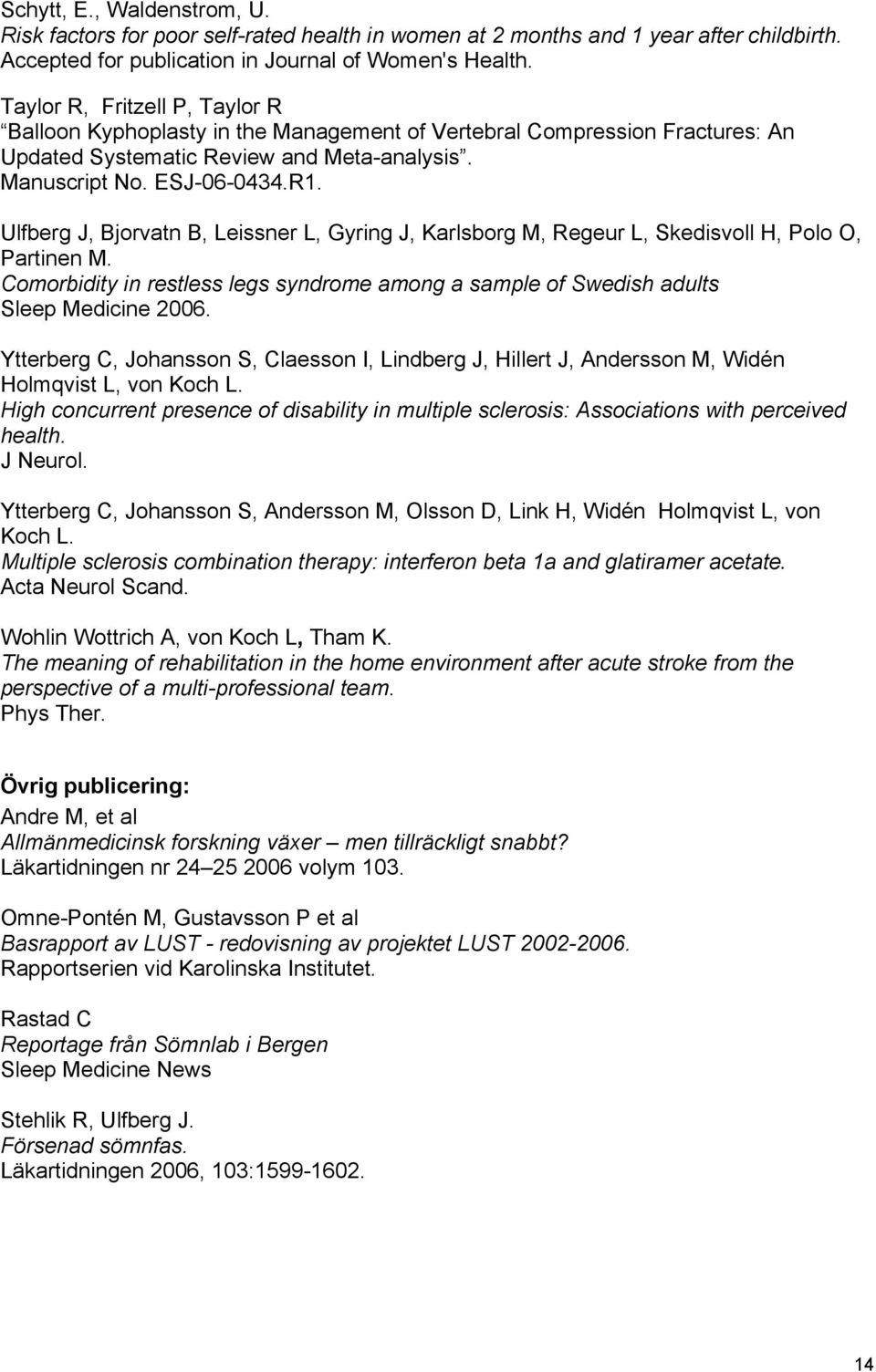 Ulfberg J, Bjorvatn B, Leissner L, Gyring J, Karlsborg M, Regeur L, Skedisvoll H, Polo O, Partinen M. Comorbidity in restless legs syndrome among a sample of Swedish adults Sleep Medicine 2006.