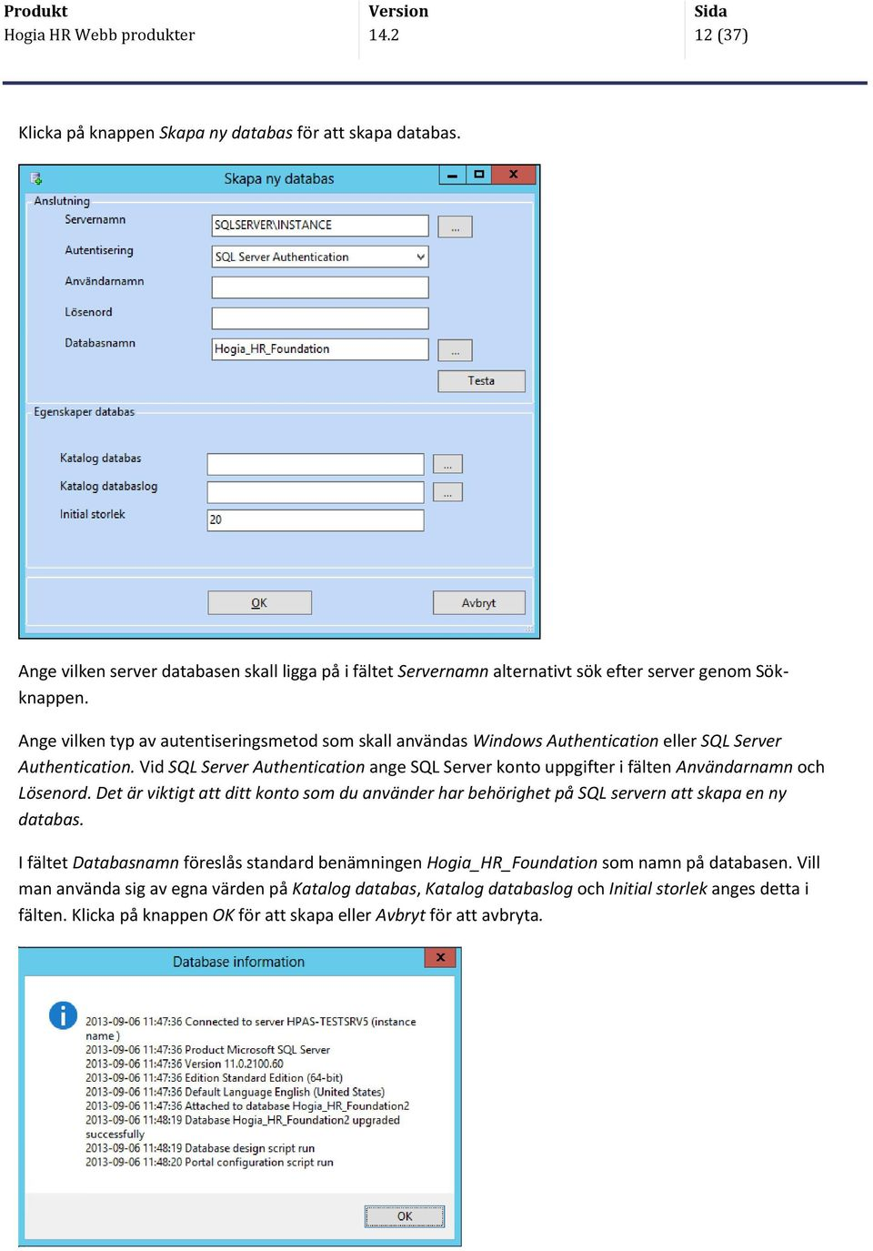 Ange vilken typ av autentiseringsmetod som skall användas Windows Authentication eller SQL Server Authentication.