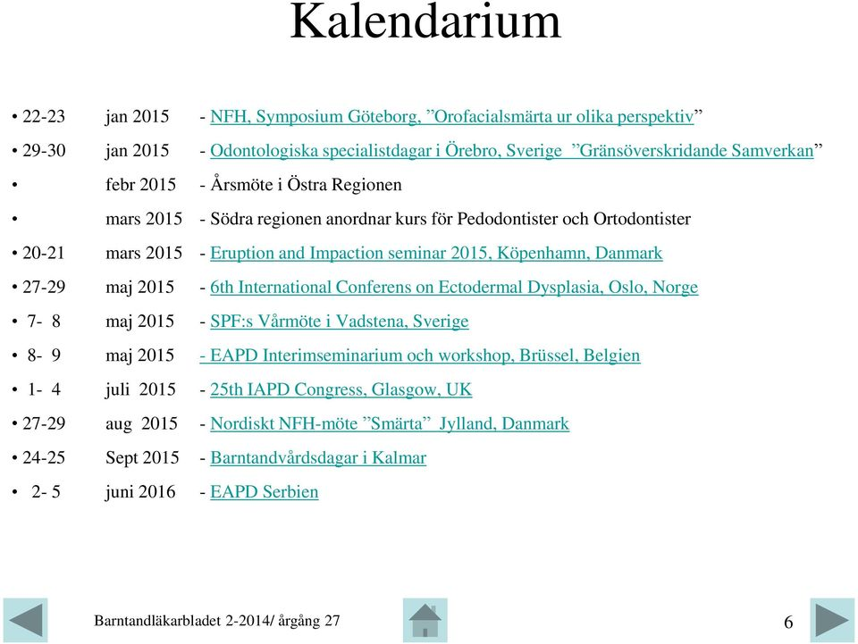 27-29 maj 2015-6th International Conferens on Ectodermal Dysplasia, Oslo, Norge 7-8 maj 2015 - SPF:s Vårmöte i Vadstena, Sverige 8-9 maj 2015 - EAPD Interimseminarium och workshop,