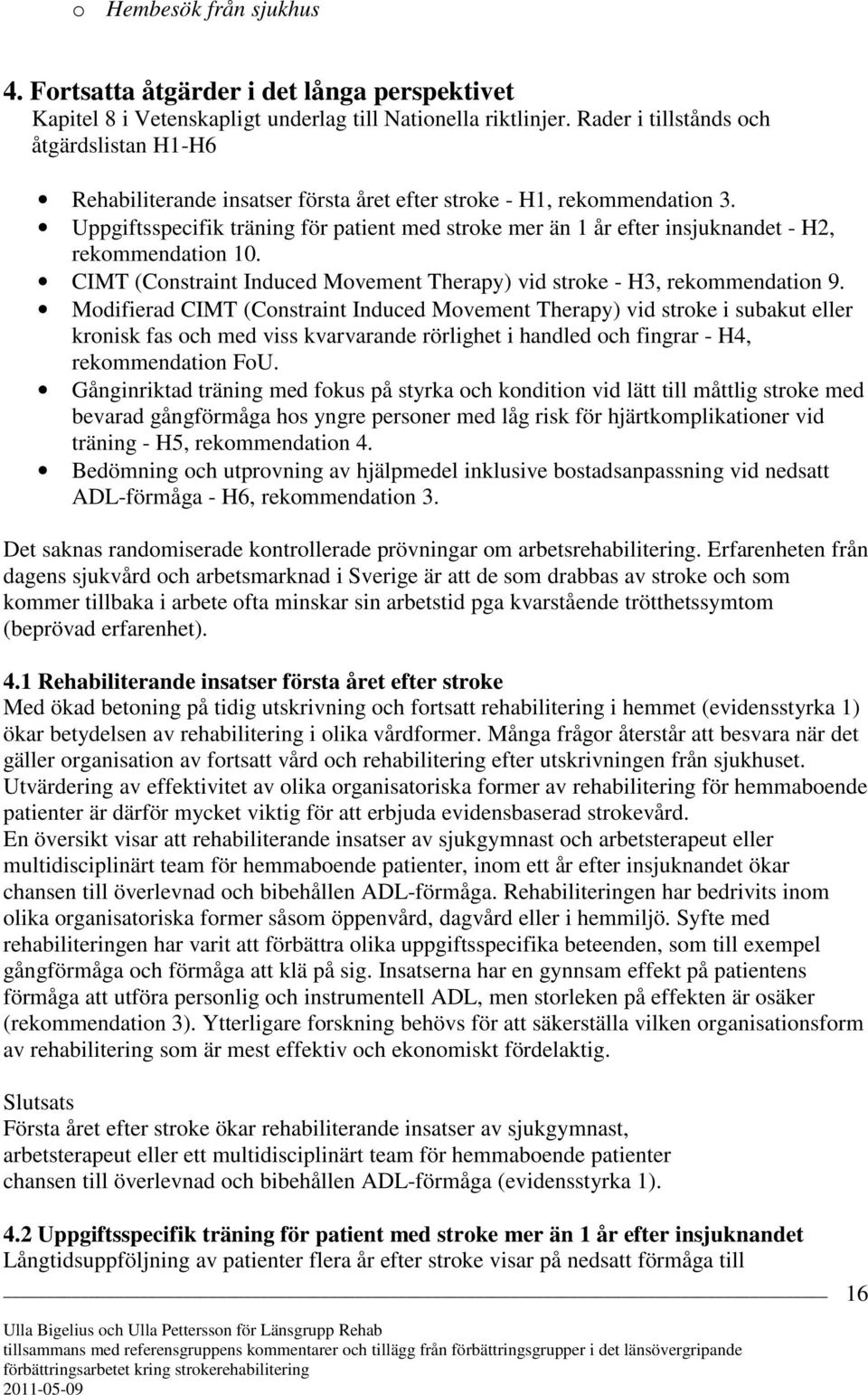 Uppgiftsspecifik träning för patient med stroke mer än 1 år efter insjuknandet - H2, rekommendation 10. CIMT (Constraint Induced Movement Therapy) vid stroke - H3, rekommendation 9.