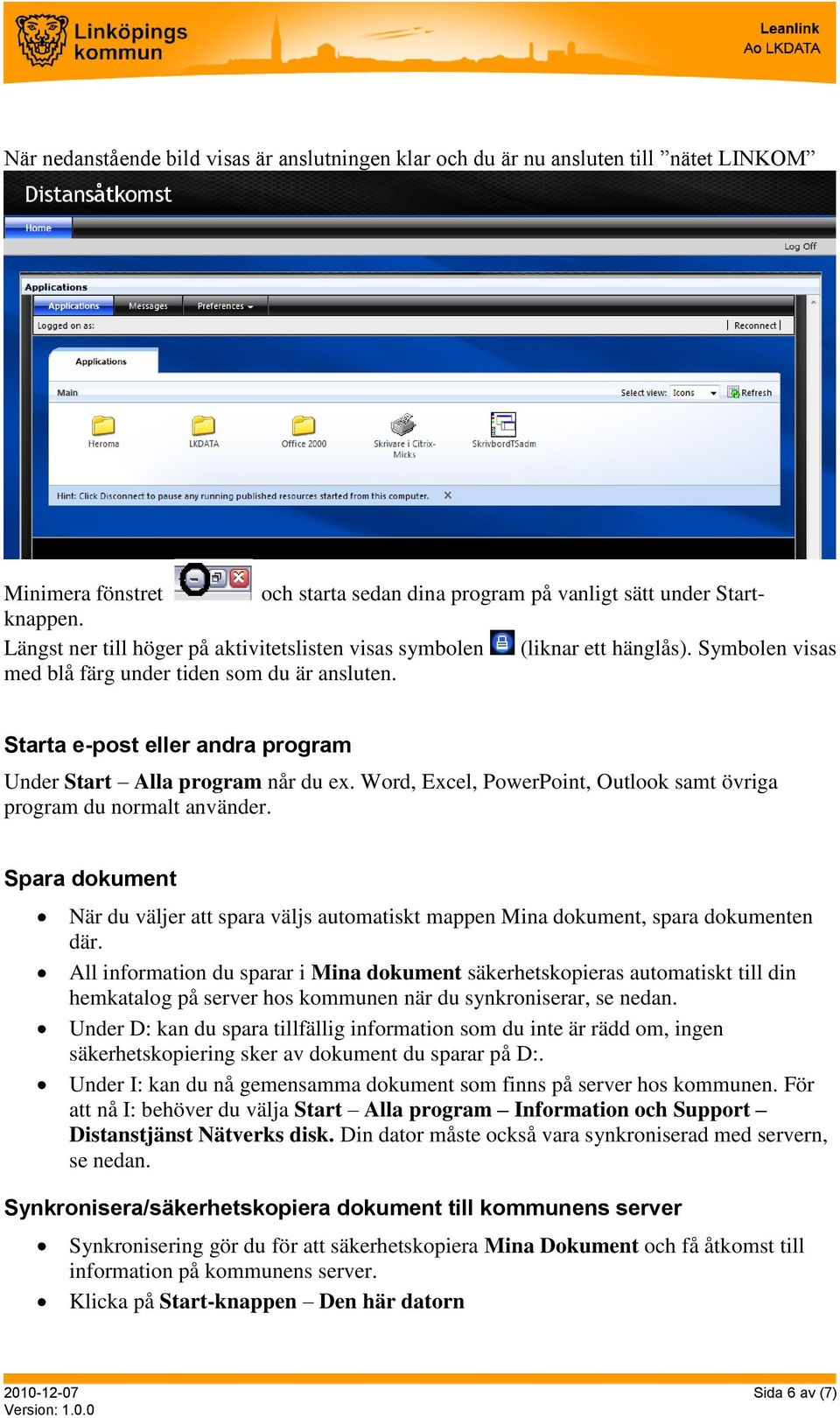 Starta e-post eller andra program Under Start Alla program når du ex. Word, Excel, PowerPoint, Outlook samt övriga program du normalt använder.