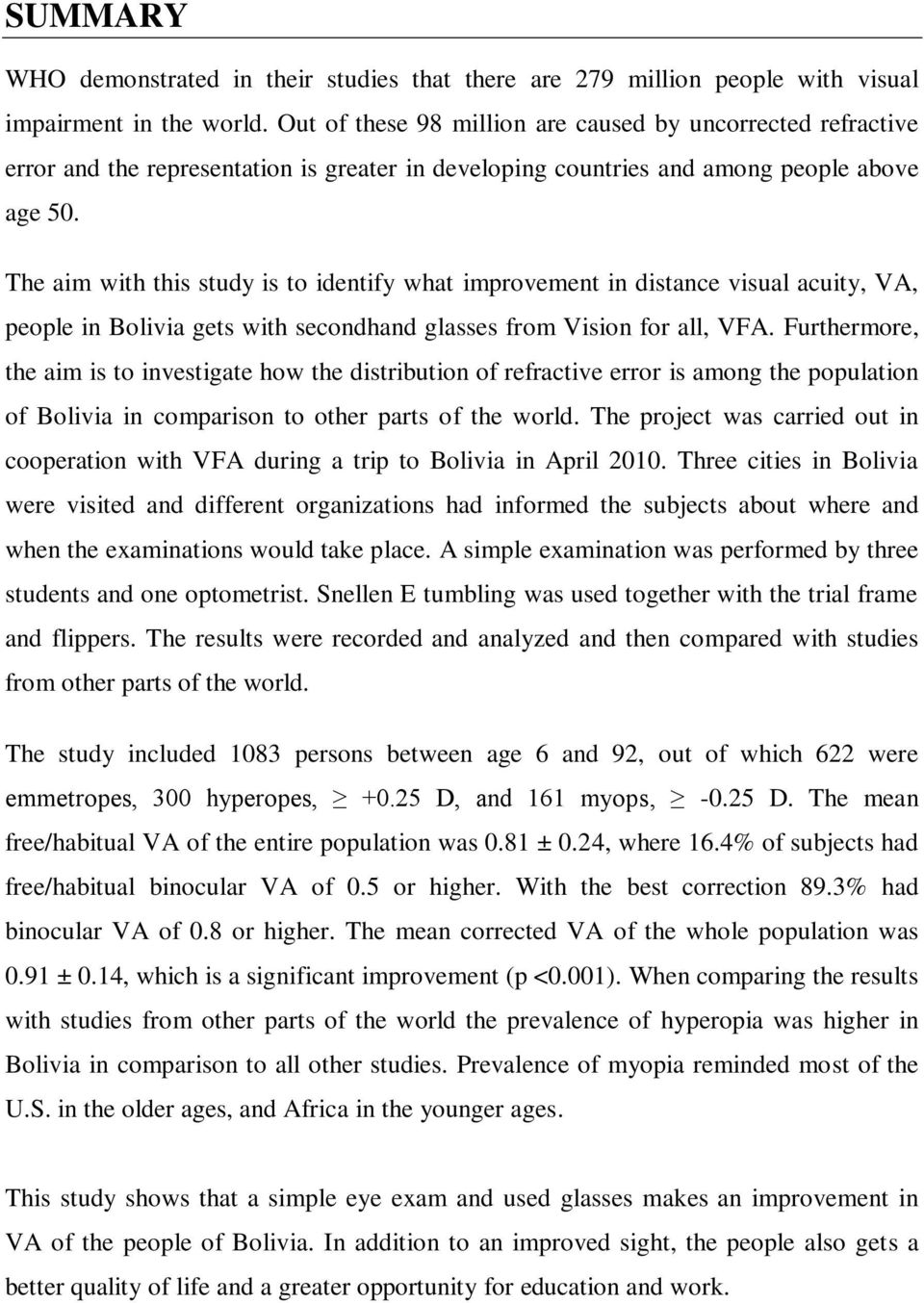 The aim with this study is to identify what improvement in distance visual acuity, VA, people in Bolivia gets with secondhand glasses from Vision for all, VFA.