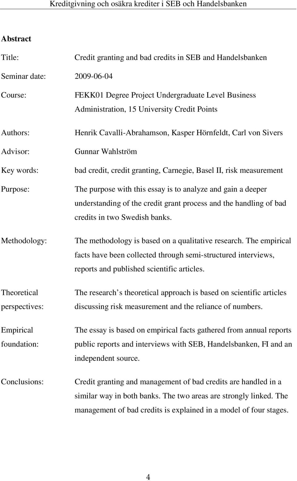 bad credit, credit granting, Carnegie, Basel II, risk measurement The purpose with this essay is to analyze and gain a deeper understanding of the credit grant process and the handling of bad credits