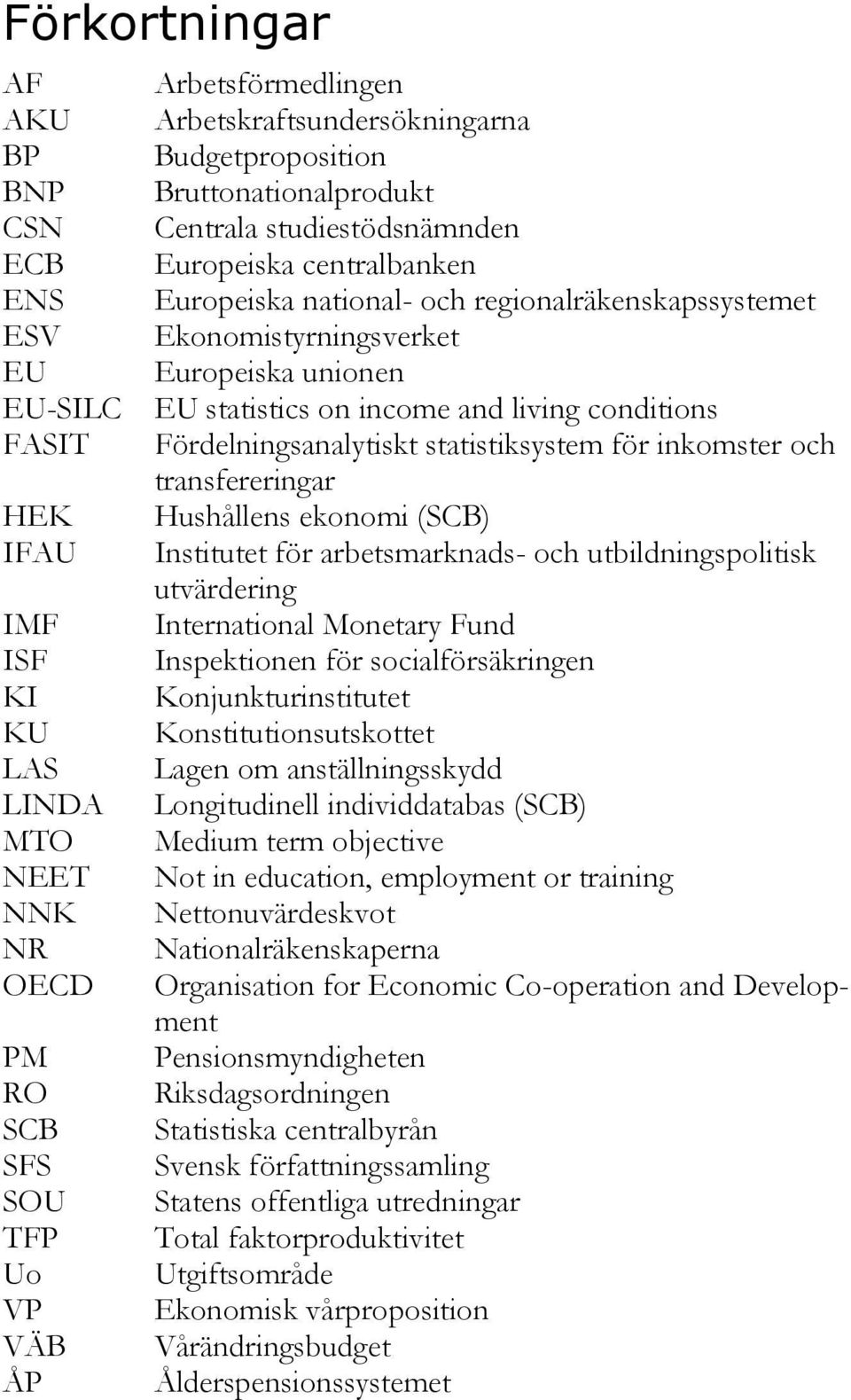 statistics on income and living conditions Fördelningsanalytiskt statistiksystem för inkomster och transfereringar Hushållens ekonomi (SCB) Institutet för arbetsmarknads- och utbildningspolitisk