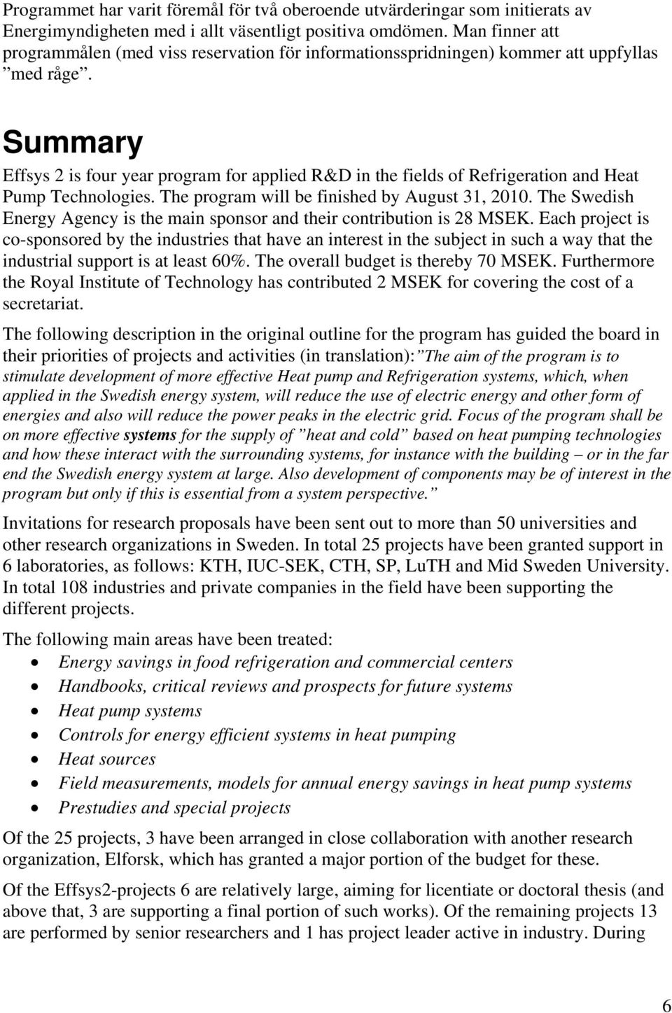 Summary Effsys 2 is four year program for applied R&D in the fields of Refrigeration and Heat Pump Technologies. The program will be finished by August 31, 2010.
