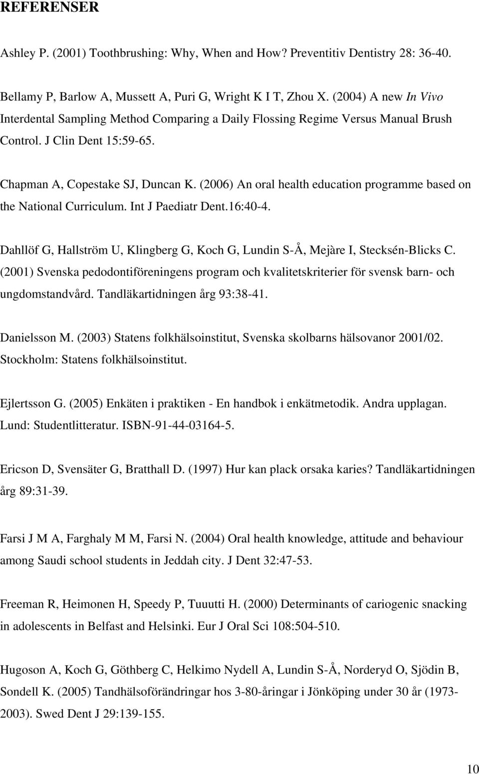 (2006) An oral health education programme based on the National Curriculum. Int J Paediatr Dent.16:40-4. Dahllöf G, Hallström U, Klingberg G, Koch G, Lundin S-Å, Mejàre I, Stecksén-Blicks C.