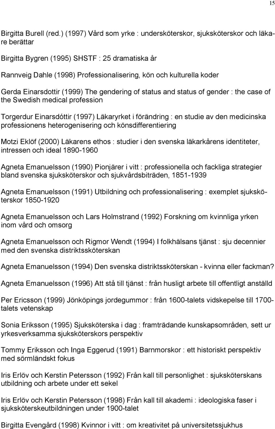 Einarsdottir (1999) The gendering of status and status of gender : the case of the Swedish medical profession Torgerdur Einarsdóttir (1997) Läkaryrket i förändring : en studie av den medicinska