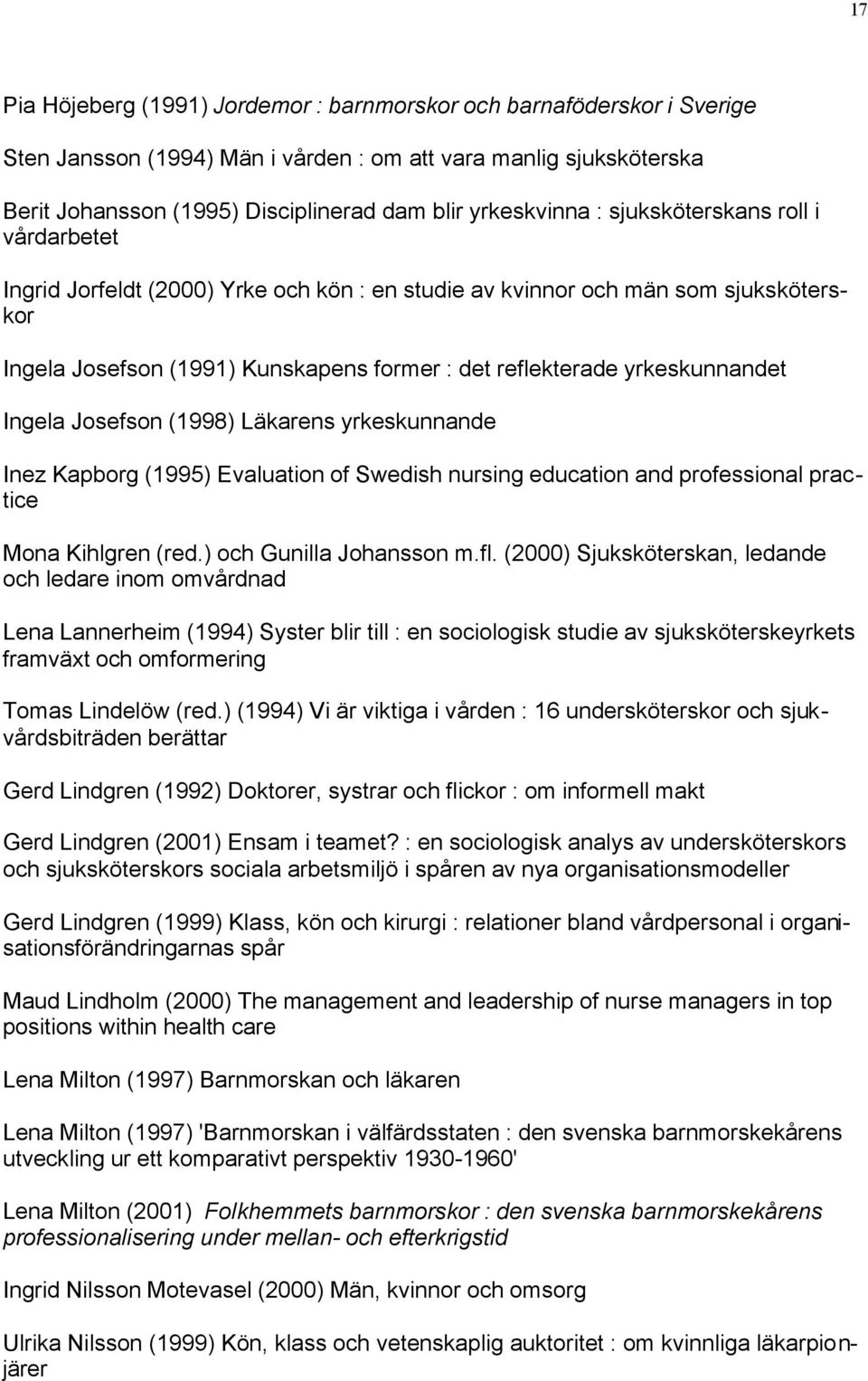 yrkeskunnandet Ingela Josefson (1998) Läkarens yrkeskunnande Inez Kapborg (1995) Evaluation of Swedish nursing education and professional practice Mona Kihlgren (red.) och Gunilla Johansson m.fl.