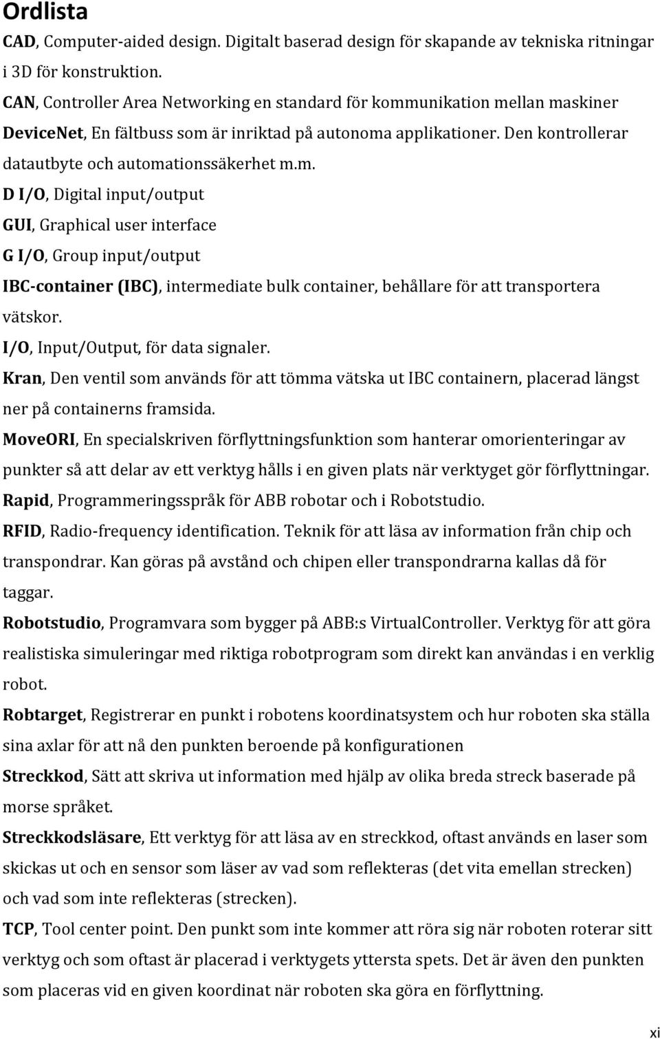 unikation mellan maskiner DeviceNet, En fältbuss som är inriktad på autonoma applikationer. Den kontrollerar datautbyte och automationssäkerhet m.m. D I/O, Digital input/output GUI, Graphical user interface G I/O, Group input/output IBC-container (IBC), intermediate bulk container, behållare för att transportera vätskor.
