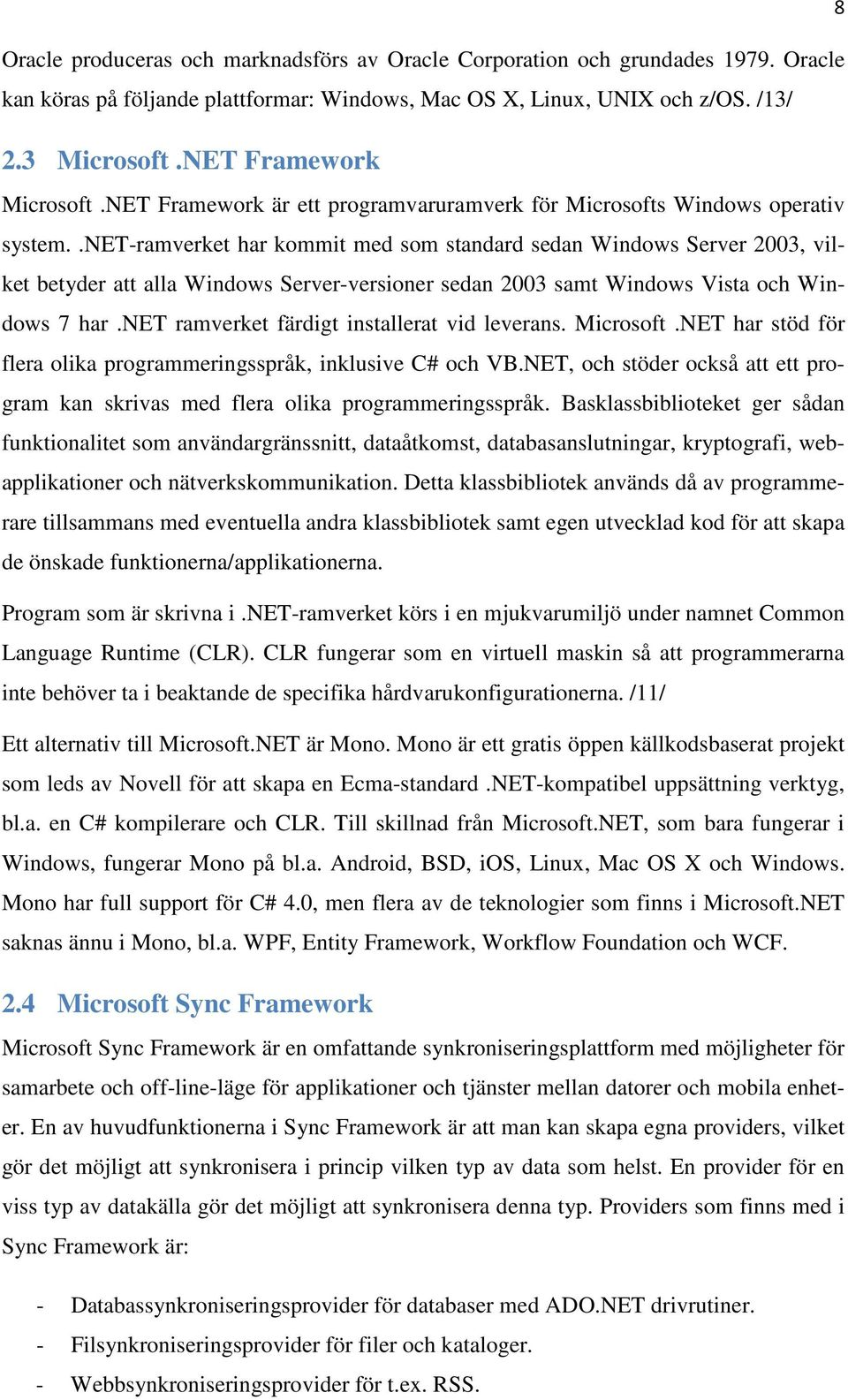 .net-ramverket har kommit med som standard sedan Windows Server 2003, vilket betyder att alla Windows Server-versioner sedan 2003 samt Windows Vista och Windows 7 har.