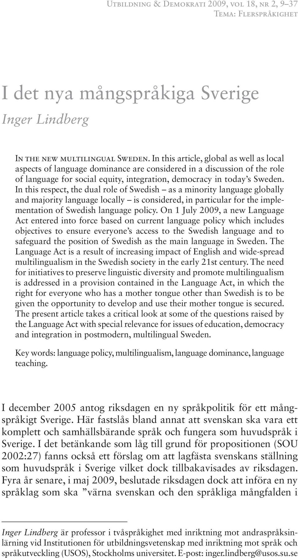 In this respect, the dual role of Swedish as a minority language globally and majority language locally is considered, in particular for the implementation of Swedish language policy.