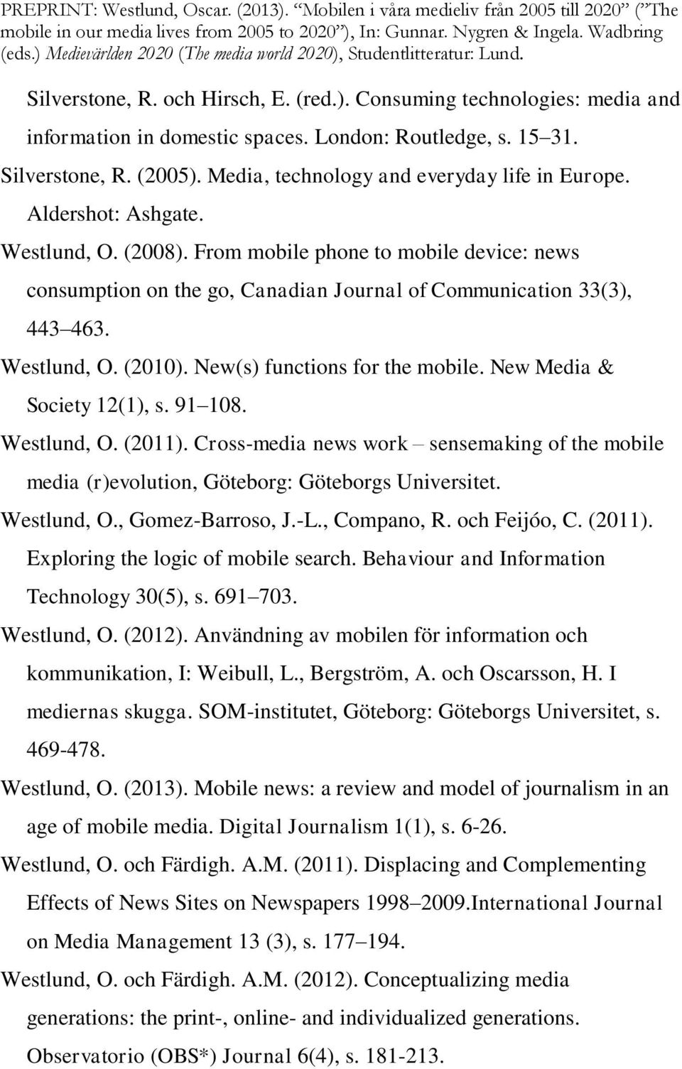 From mobile phone to mobile device: news consumption on the go, Canadian Journal of Communication 33(3), 443 463. Westlund, O. (2010). New(s) functions for the mobile. New Media & Society 12(1), s.