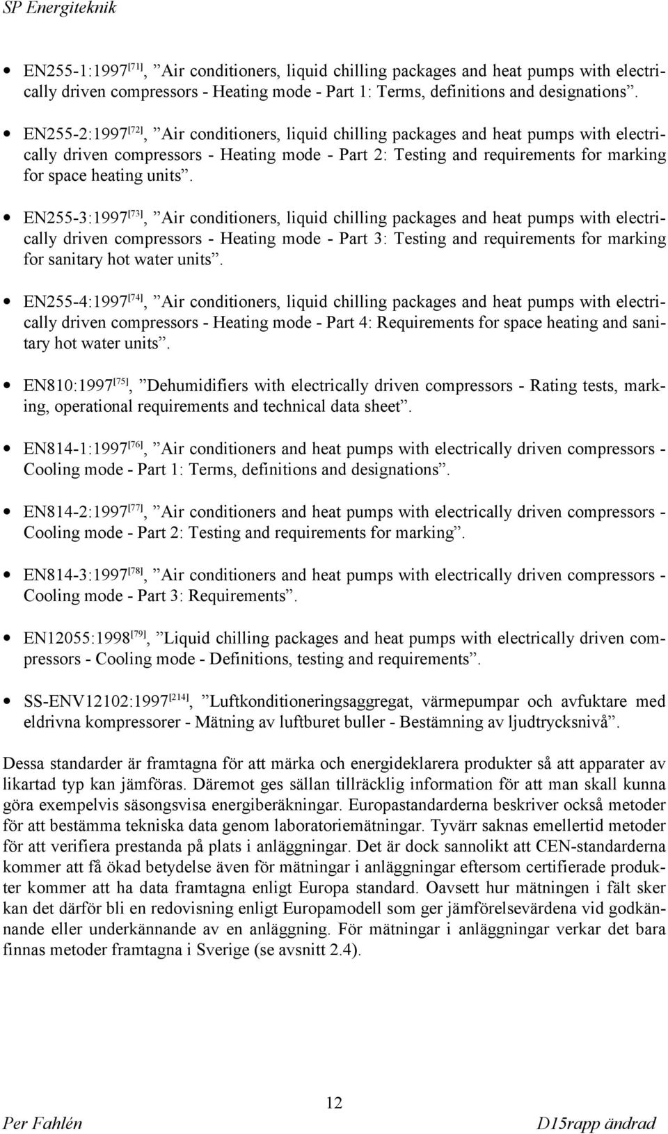 EN255-3:1997 [73], Air conditioners, liquid chilling packages and heat pumps with electrically driven compressors - Heating mode - Part 3: Testing and requirements for marking for sanitary hot water