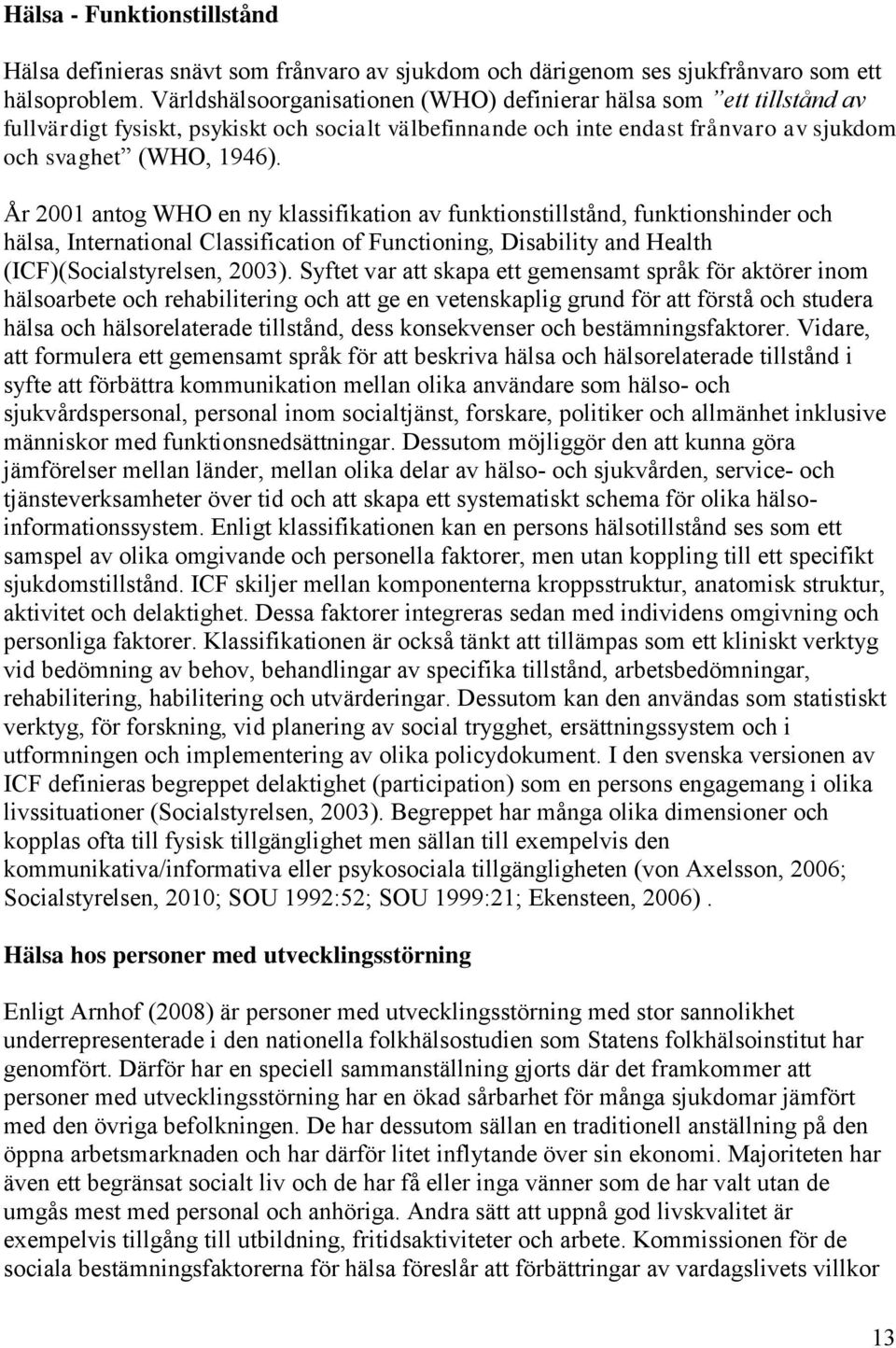 År 2001 antog WHO en ny klassifikation av funktionstillstånd, funktionshinder och hälsa, International Classification of Functioning, Disability and Health (ICF)(Socialstyrelsen, 2003).