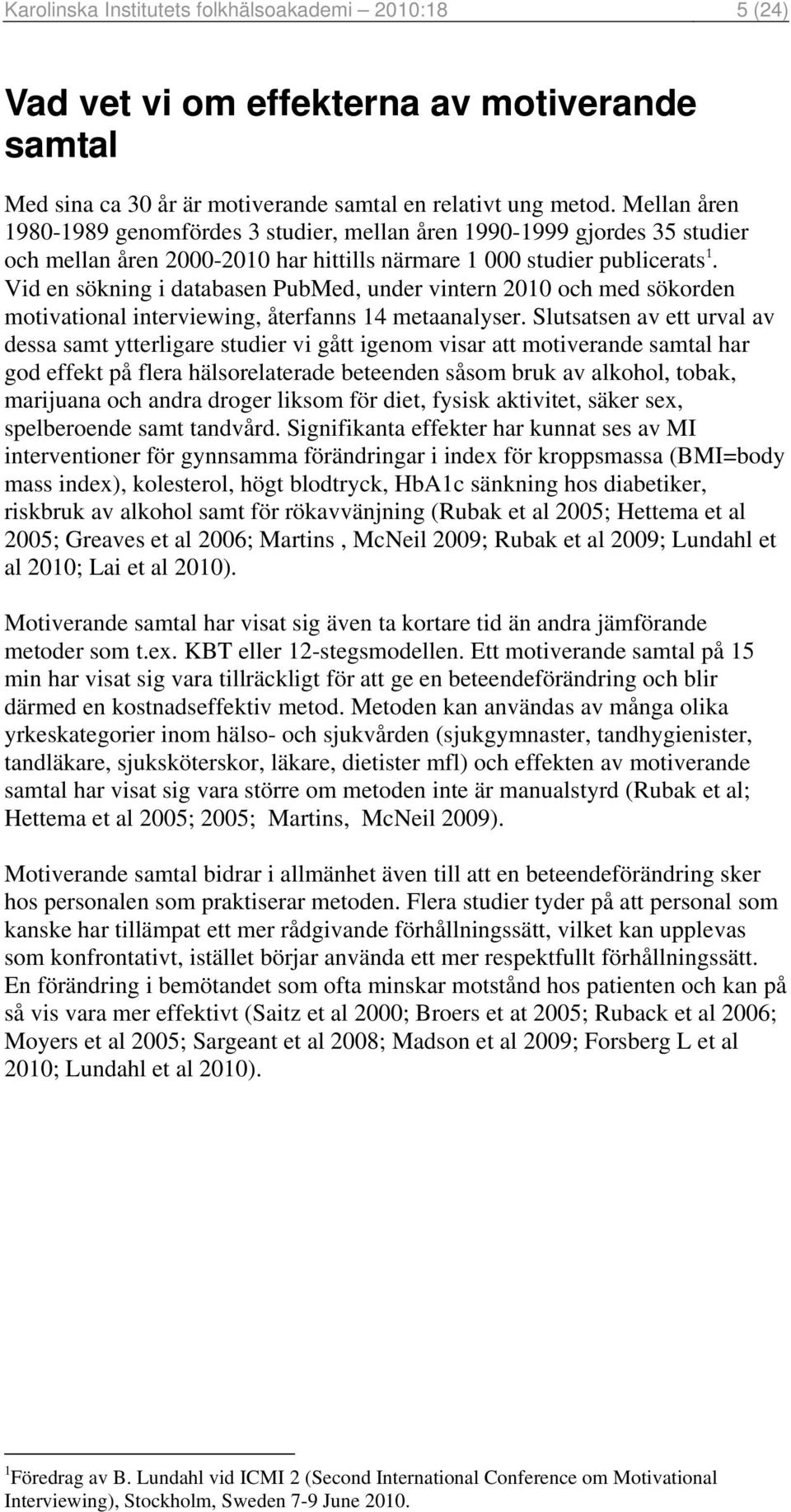 Vid en sökning i databasen PubMed, under vintern 2010 och med sökorden motivational interviewing, återfanns 14 metaanalyser.