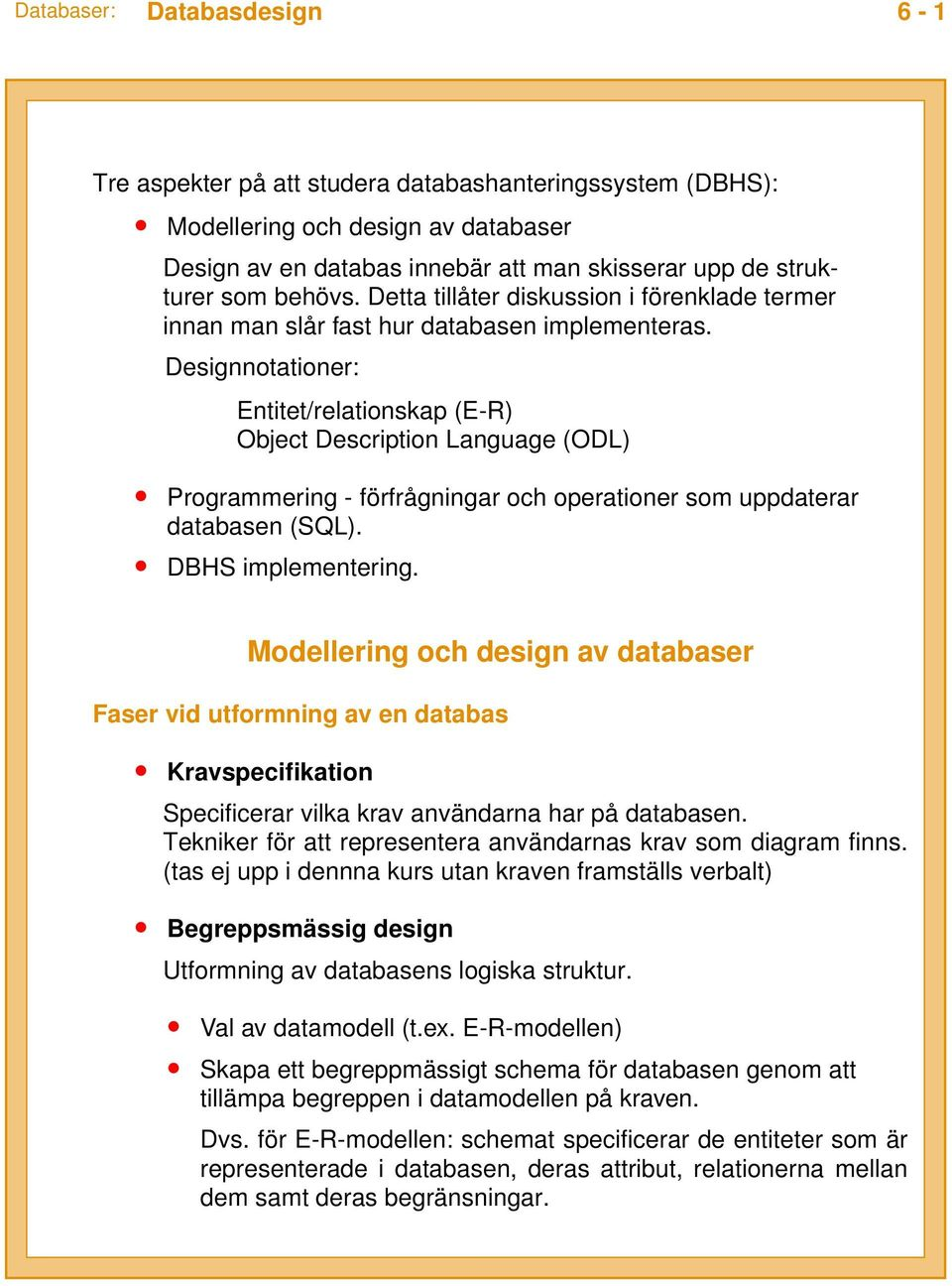 Designnotationer: Entitet/relationskap (E-R) Object Description Language (ODL) Programmering - förfrågningar och operationer som uppdaterar databasen (SQL). DBHS implementering.