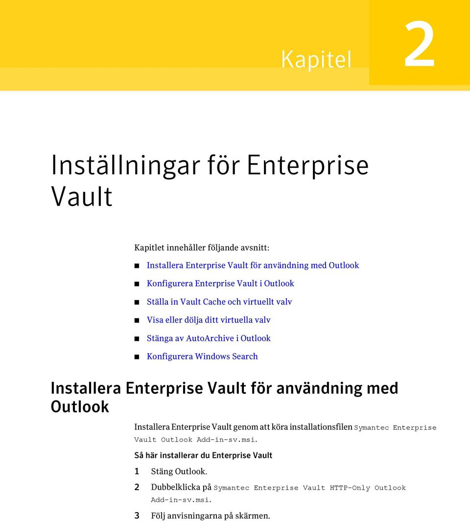 Installera Enterprise Vault för användning med Outlook Installera Enterprise Vault genom att köra installationsfilen Symantec Enterprise Vault Outlook Add-in-sv.
