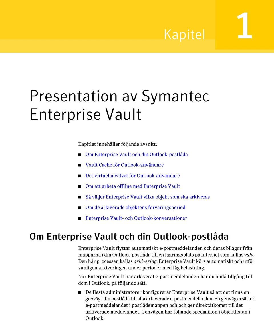 Outlook-konversationer Om Enterprise Vault och din Outlook-postlåda Enterprise Vault flyttar automatiskt e-postmeddelanden och deras bilagor från mapparna i din Outlook-postlåda till en lagringsplats