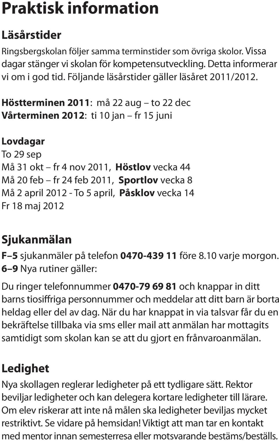Höstterminen 2011: må 22 aug to 22 dec Vårterminen 2012: ti 10 jan fr 15 juni Lovdagar To 29 sep Må 31 okt fr 4 nov 2011, Höstlov vecka 44 Må 20 feb fr 24 feb 2011, Sportlov vecka 8 Må 2 april 2012 -