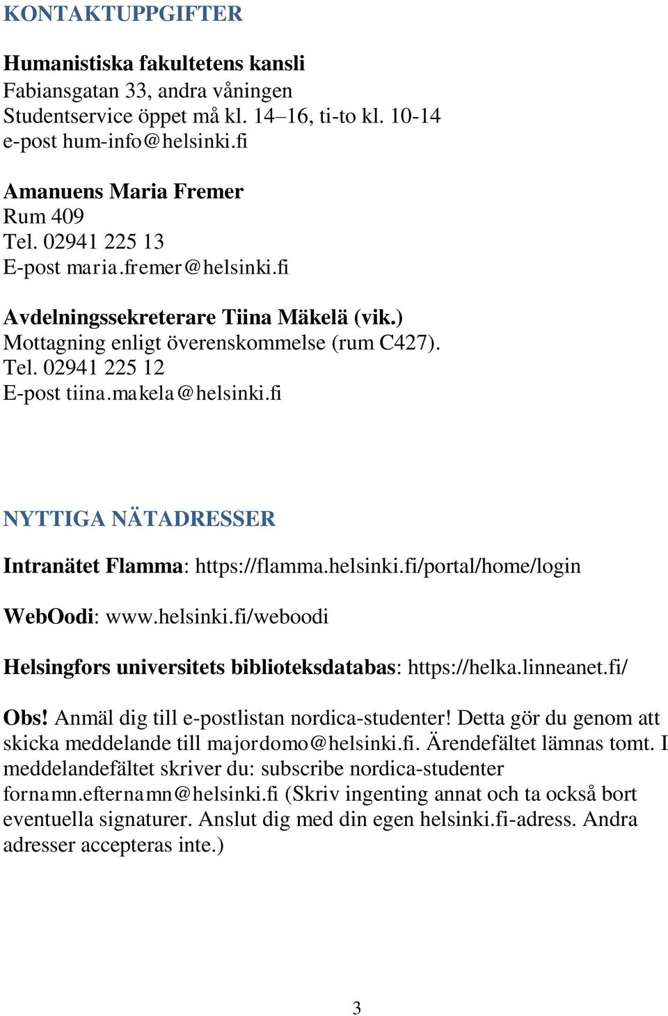 fi NYTTIGA NÄTADRESSER Intranätet Flamma: https://flamma.helsinki.fi/portal/home/login WebOodi: www.helsinki.fi/weboodi Helsingfors universitets biblioteksdatabas: https://helka.linneanet.fi/ Obs!