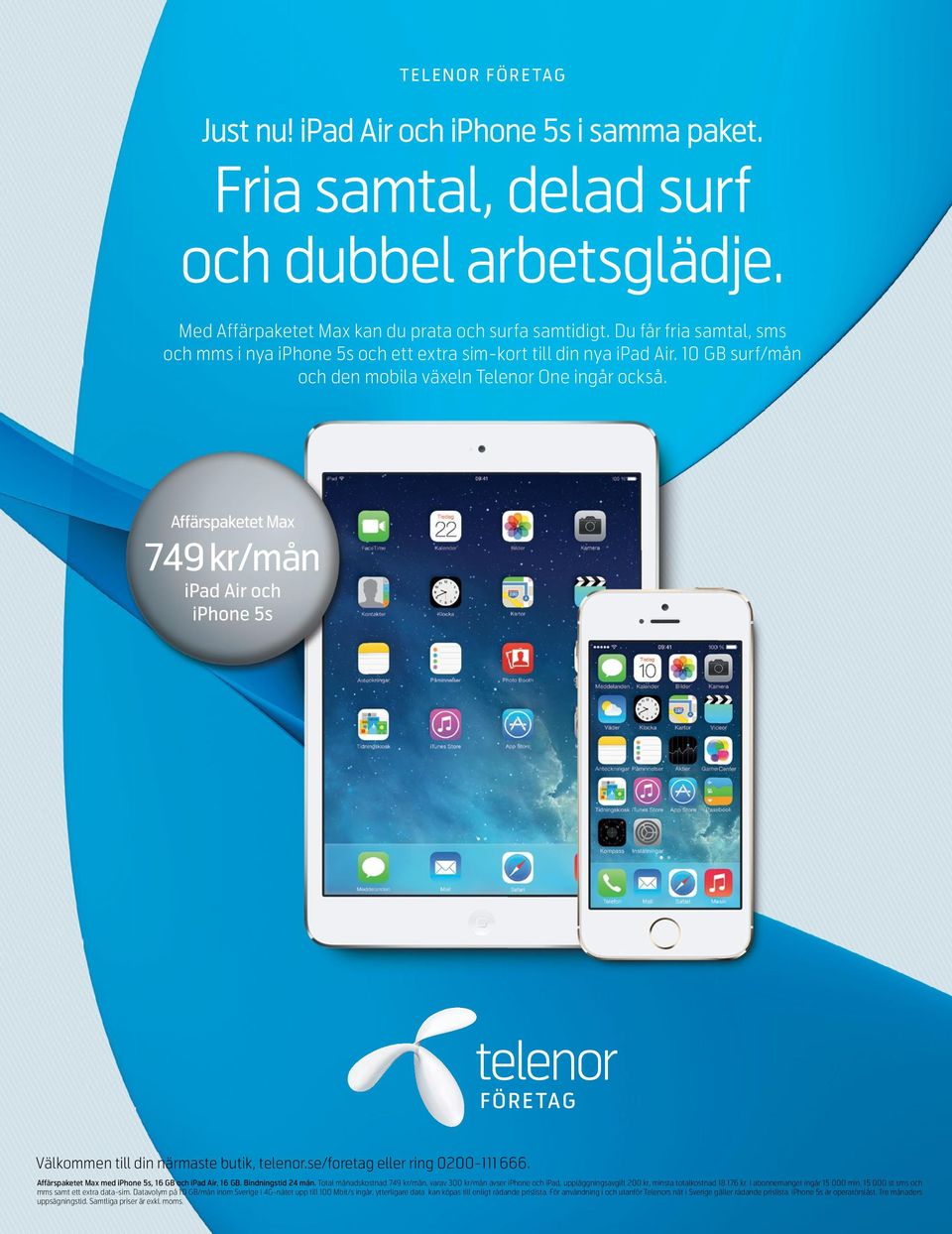 Affärspaketet Max 749 kr/mån ipad Air och iphone 5s Välkommen till din närmaste butik, telenor.se/foretag eller ring 0200-111 666. Affärspaketet Max med iphone 5s, 16 GB och ipad Air, 16 GB.