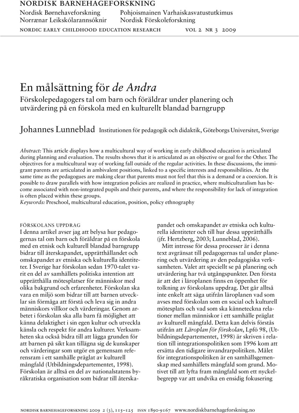 pedagogik och didaktik, Göteborgs Universitet, Sverige Abstract: This article displays how a multicultural way of working in early childhood education is articulated during planning and evaluation.