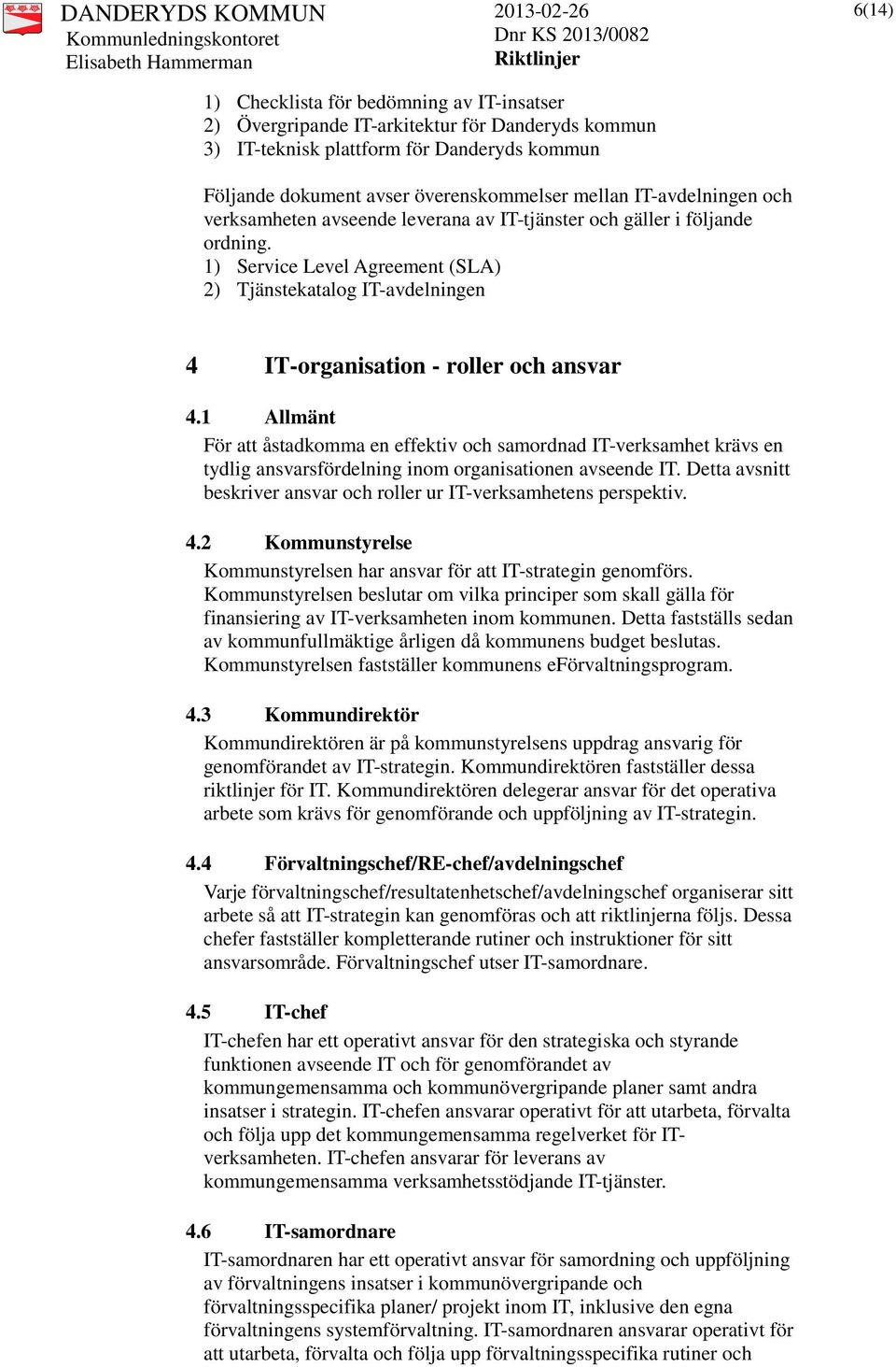 1) Service Level Agreement (SLA) 2) Tjänstekatalog IT-avdelningen 4 IT-organisation - roller och ansvar 4.