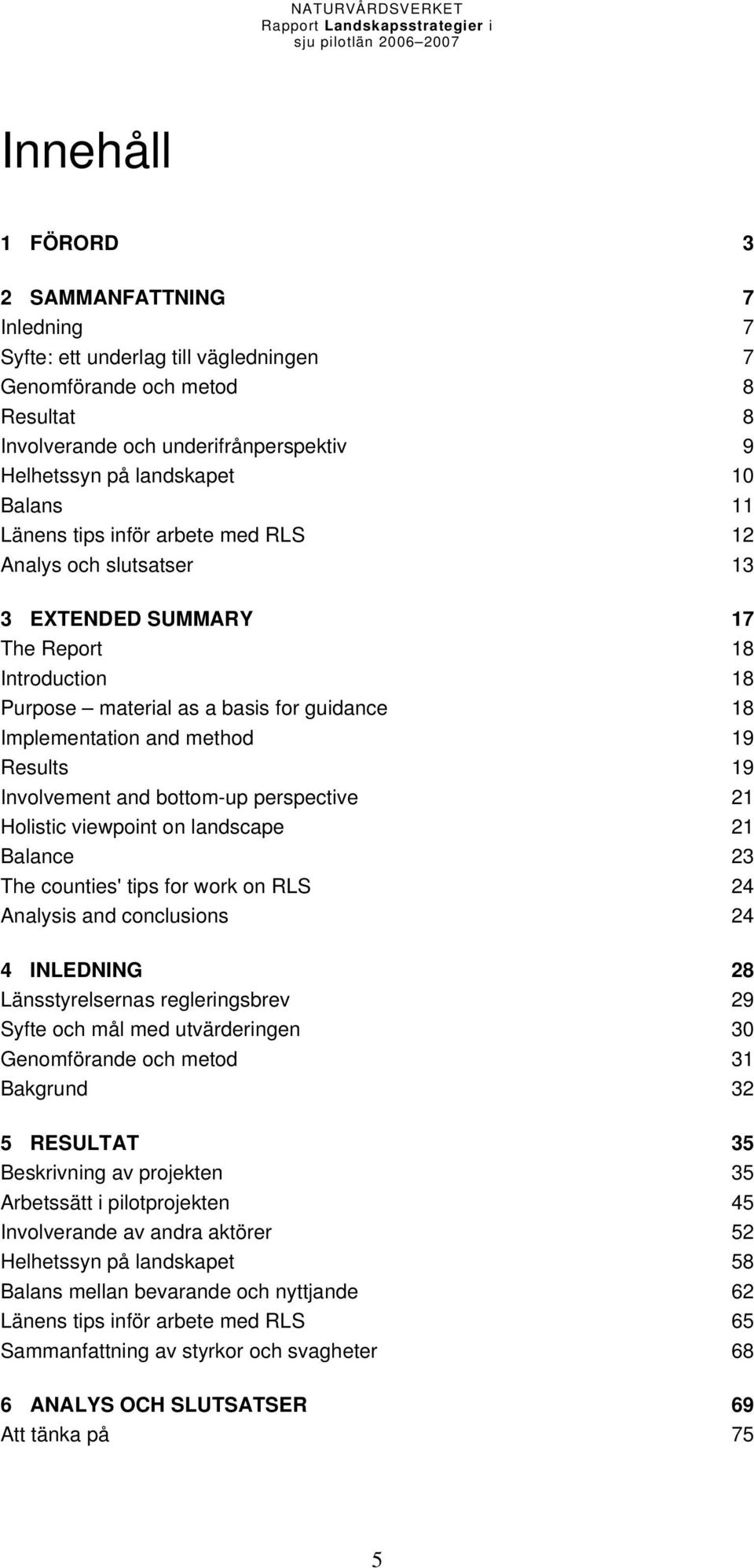 Results 19 Involvement and bottom-up perspective 21 Holistic viewpoint on landscape 21 Balance 23 The counties' tips for work on RLS 24 Analysis and conclusions 24 4 INLEDNING 28 Länsstyrelsernas
