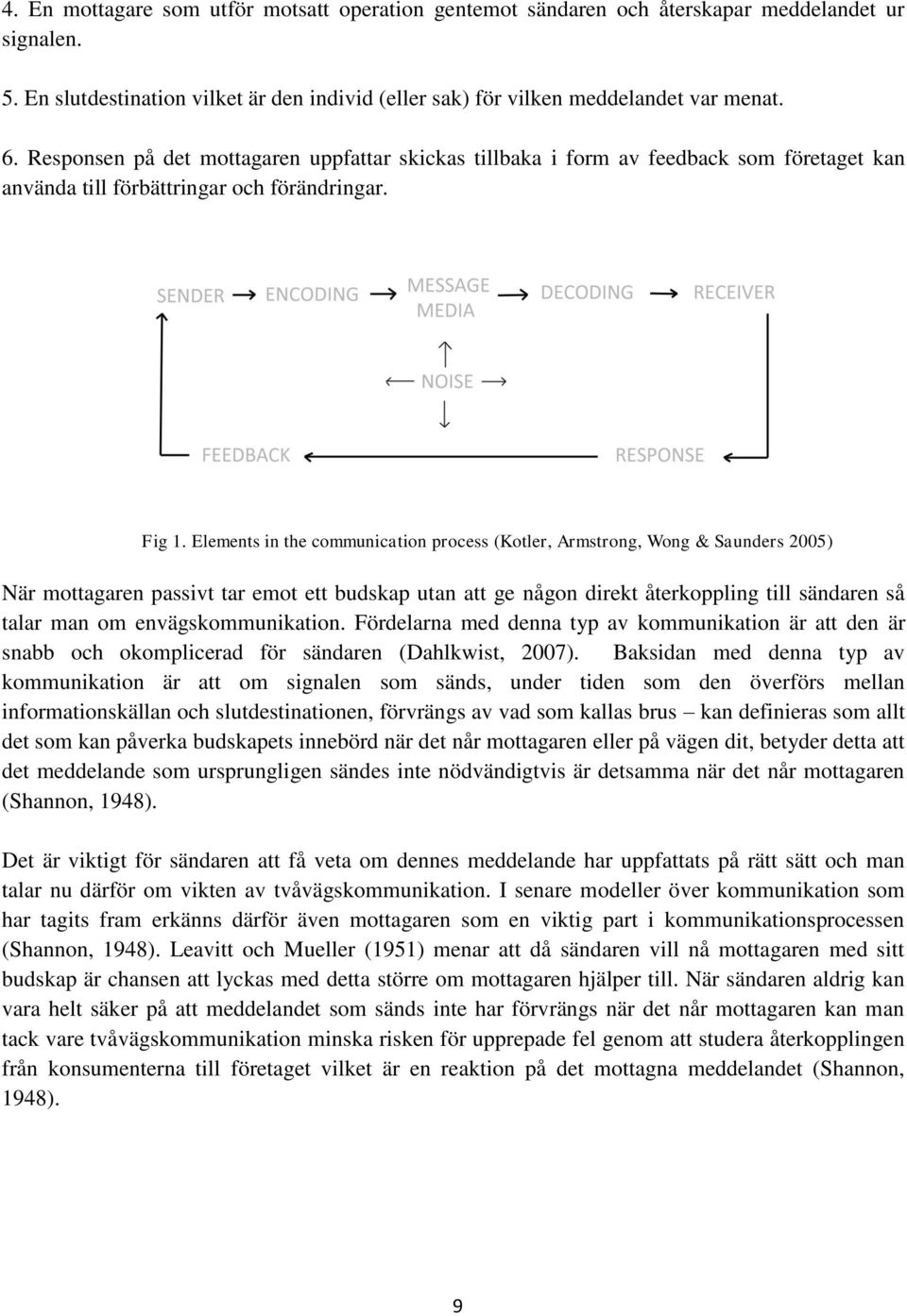 Elements in the communication process (Kotler, Armstrong, Wong & Saunders 2005) När mottagaren passivt tar emot ett budskap utan att ge någon direkt återkoppling till sändaren så talar man om