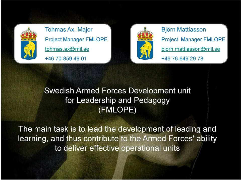 se +46 76-649 29 78 Swedish Armed Forces Development unit for Leadership and Pedagogy (FMLOPE) The