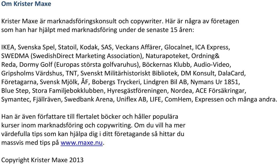 Marketing Association), Naturapoteket, Ordning& Reda, Dormy Golf (Europas största golfvaruhus), Böckernas Klubb, Audio-Video, Gripsholms Värdshus, TNT, Svenskt Militärhistoriskt Bibliotek, DM