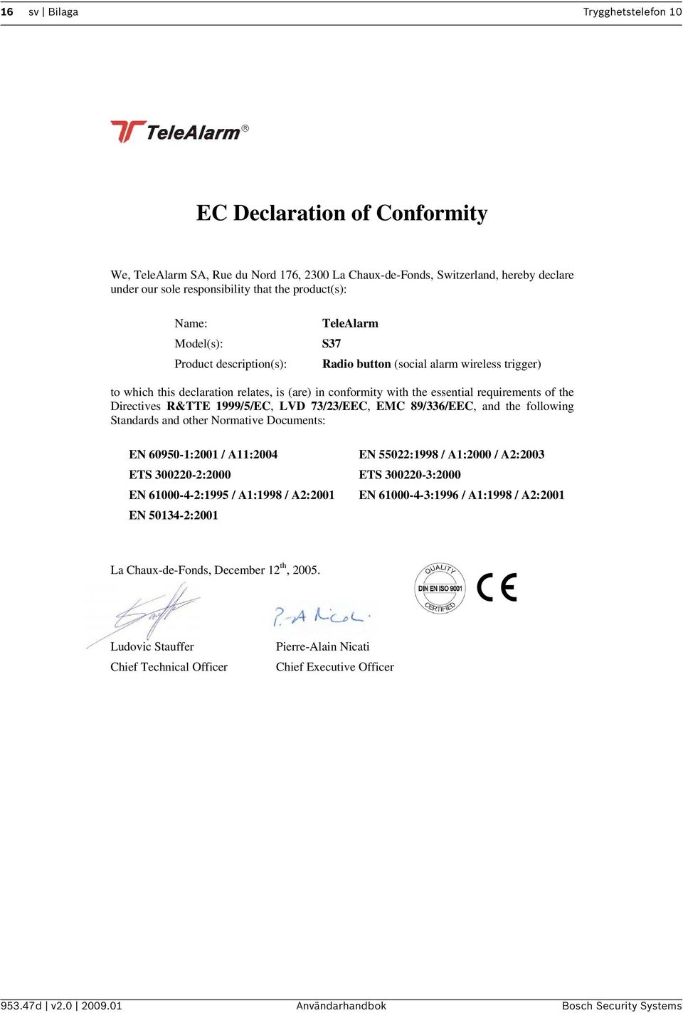 Directives R&TTE 1999/5/EC, LVD 73/23/EEC, EMC 89/336/EEC, and the following Standards and other Normative Documents: EN 60950-1:2001 / A11:2004 EN 55022:1998 / A1:2000 / A2:2003 ETS 300220-2:2000