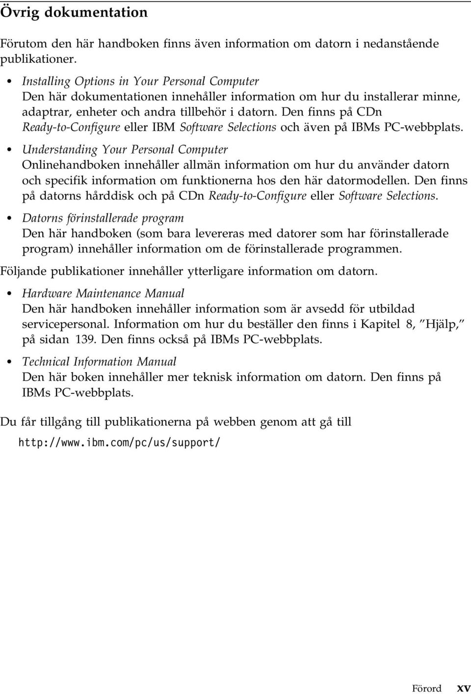 Den finns på CDn Ready-to-Configure eller IBM Software Selections och även på IBMs PC-webbplats.