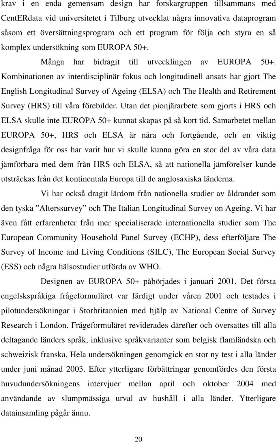 Kombinationen av interdisciplinär fokus och longitudinell ansats har gjort The English Longitudinal Survey of Ageing (ELSA) och The Health and Retirement Survey (HRS) till våra förebilder.